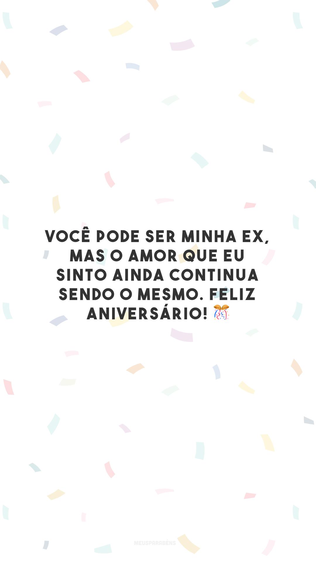 Você pode ser minha ex, mas o amor que eu sinto ainda continua sendo o mesmo. Feliz aniversário! 🎊