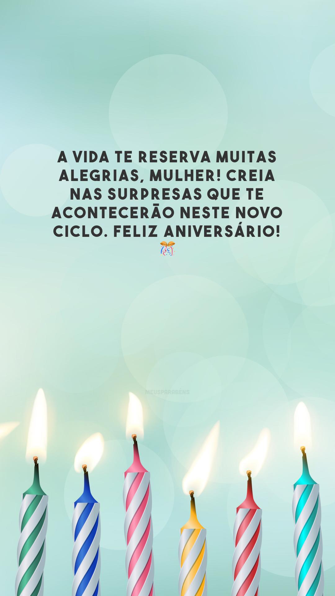 A vida te reserva muitas alegrias, mulher! Creia nas surpresas que te acontecerão neste novo ciclo. Feliz aniversário! 🎊