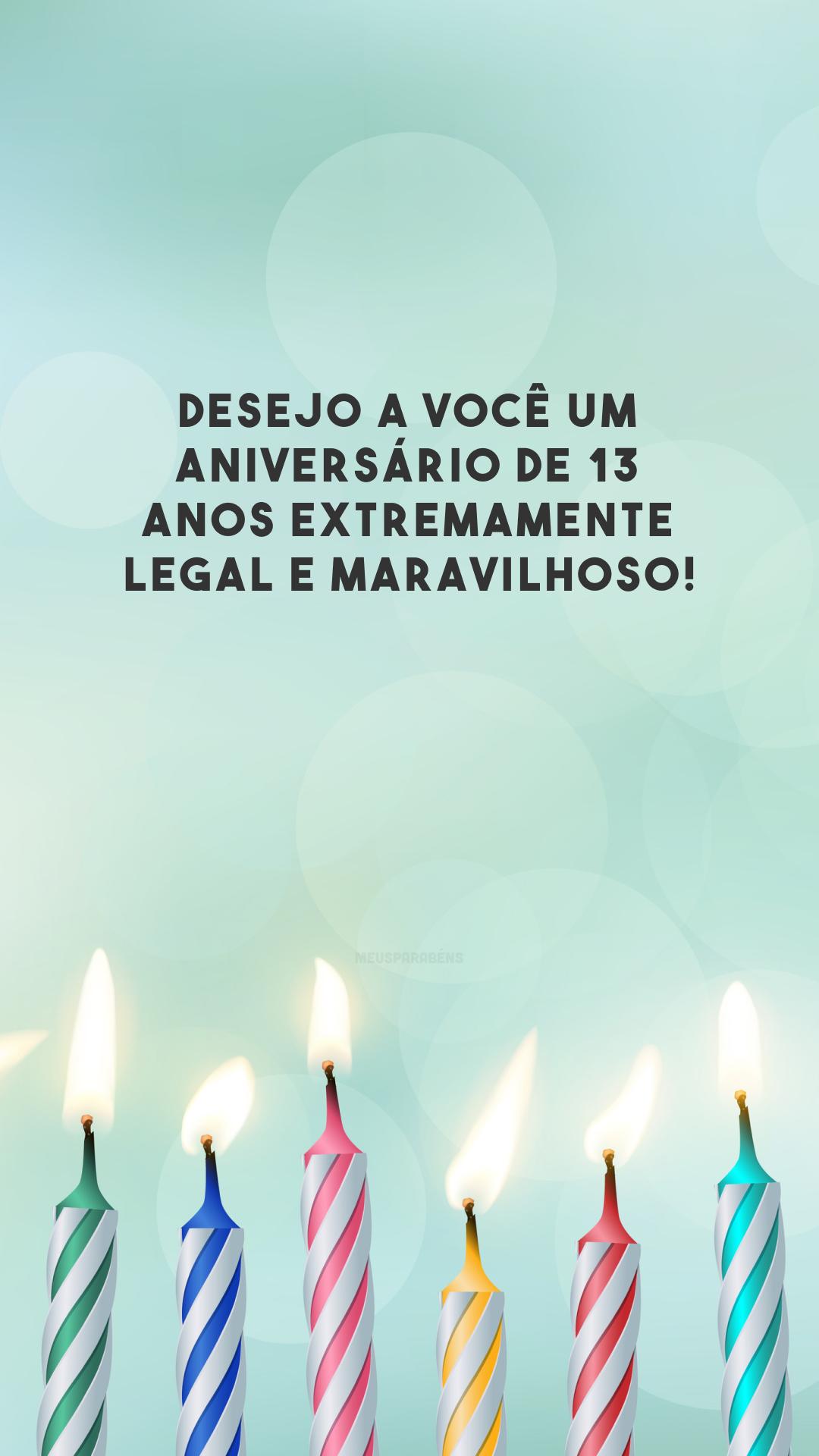 Desejo a você um aniversário de 13 anos extremamente legal e maravilhoso!