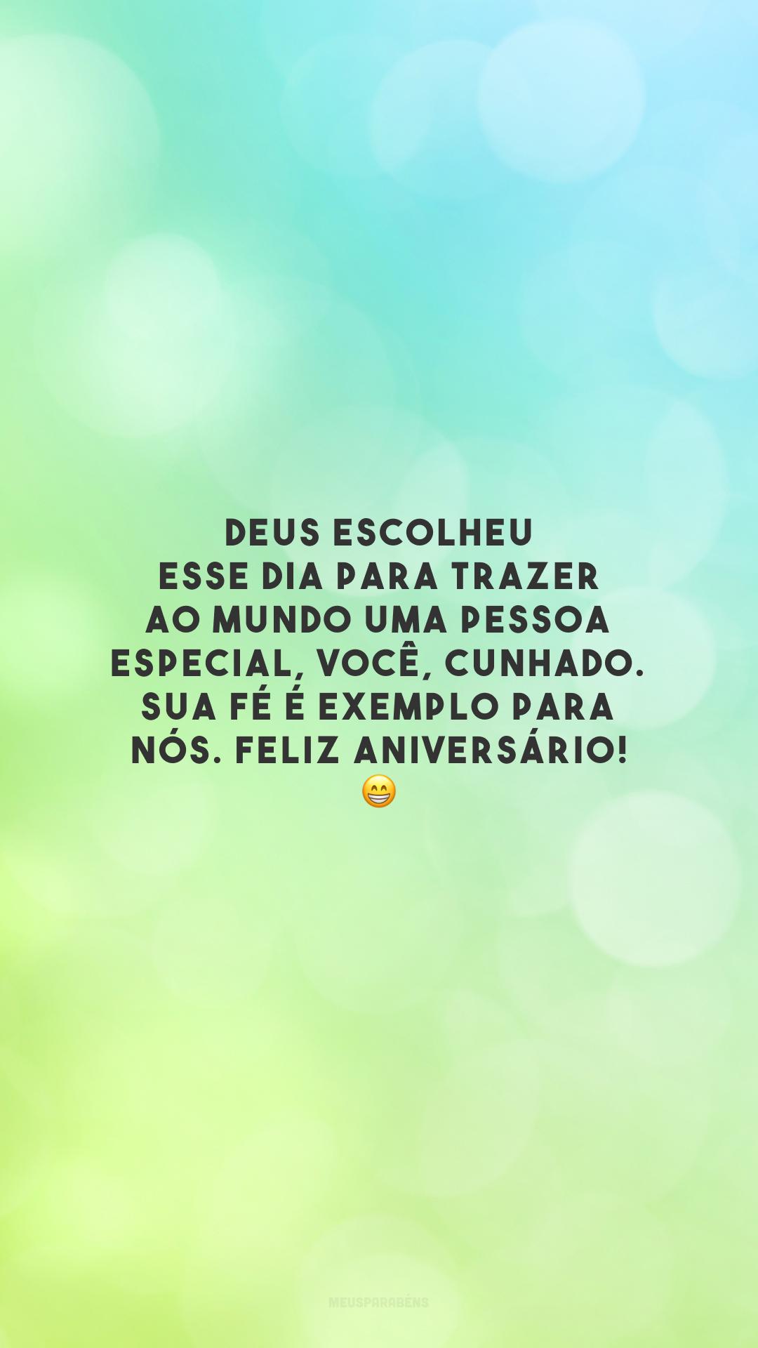 Deus escolheu esse dia para trazer ao mundo uma pessoa especial, você, cunhado. Sua fé é exemplo para nós. Feliz aniversário! 😁