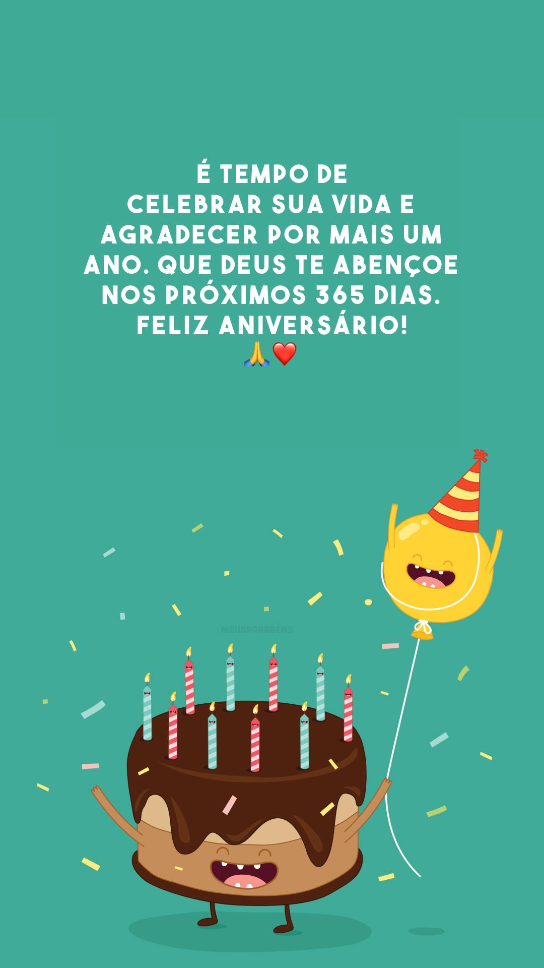 É tempo de celebrar sua vida e agradecer por mais um ano. Que Deus te abençoe nos próximos 365 dias. Feliz aniversário! 🙏❤️