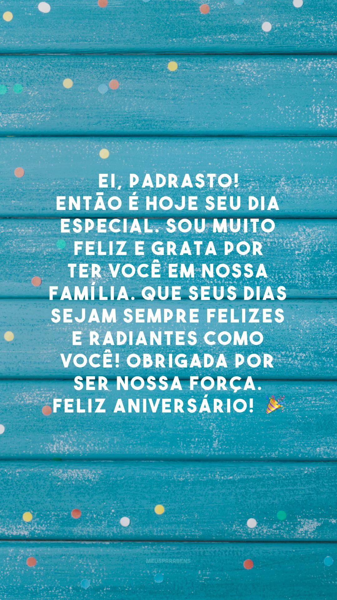 Ei, padrasto! Então é hoje seu dia especial. Sou muito feliz e grata por ter você em nossa família. Que seus dias sejam sempre felizes e radiantes como você! Obrigada por ser nossa força. Feliz aniversário! 🎉