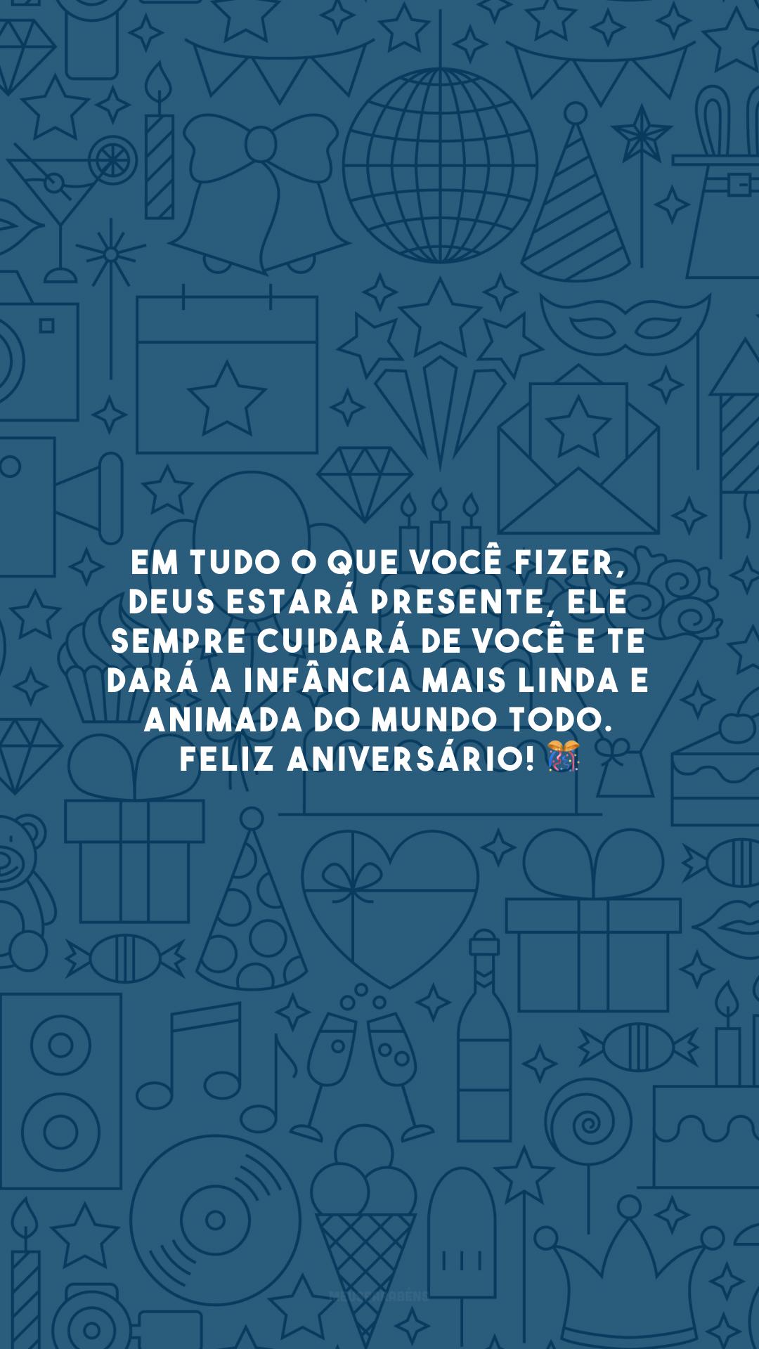 Em tudo o que você fizer, Deus estará presente, Ele sempre cuidará de você e te dará a infância mais linda e animada do mundo todo. Feliz aniversário! 🎊