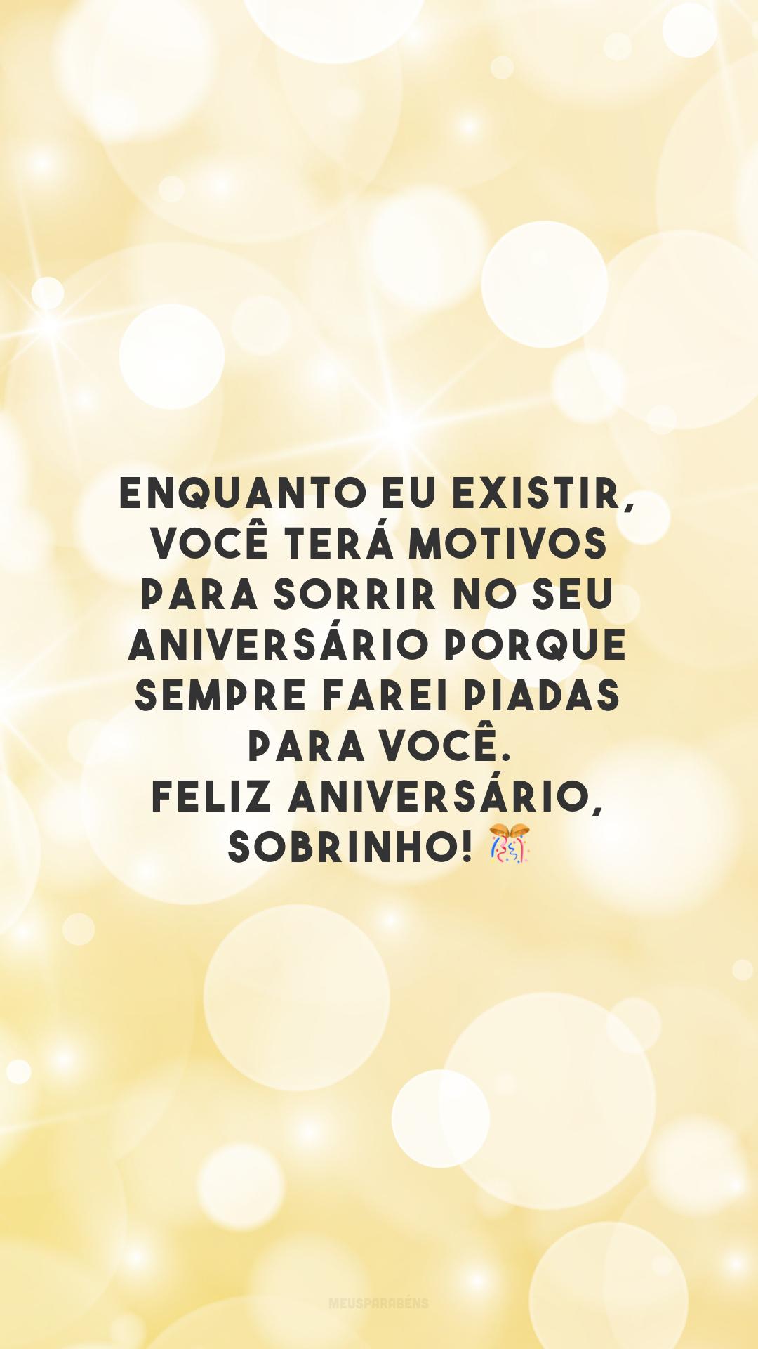 Enquanto eu existir, você terá motivos para sorrir no seu aniversário porque sempre farei piadas para você. Feliz aniversário, sobrinho! 🎊