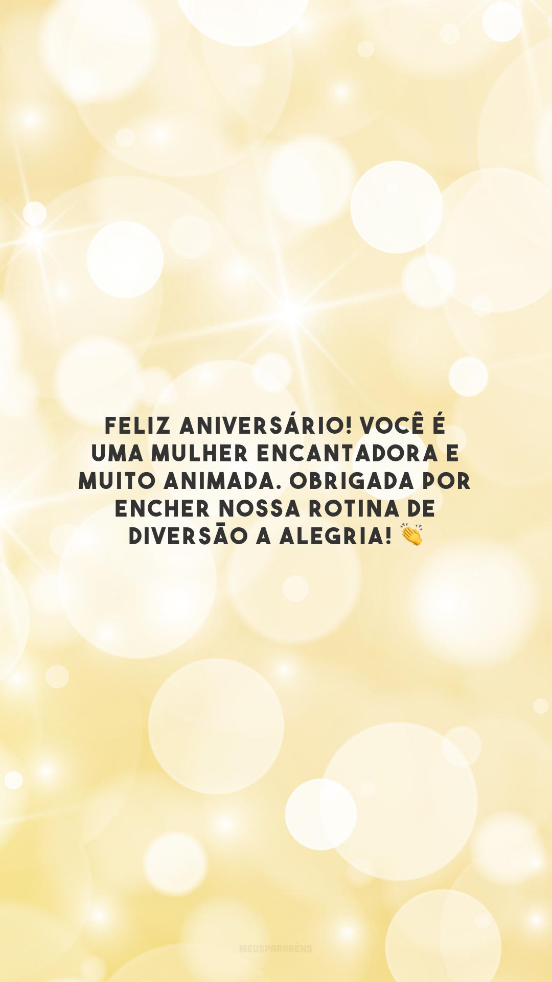 Feliz aniversário! Você é uma mulher encantadora e muito animada. Obrigada por encher nossa rotina de diversão a alegria! 👏