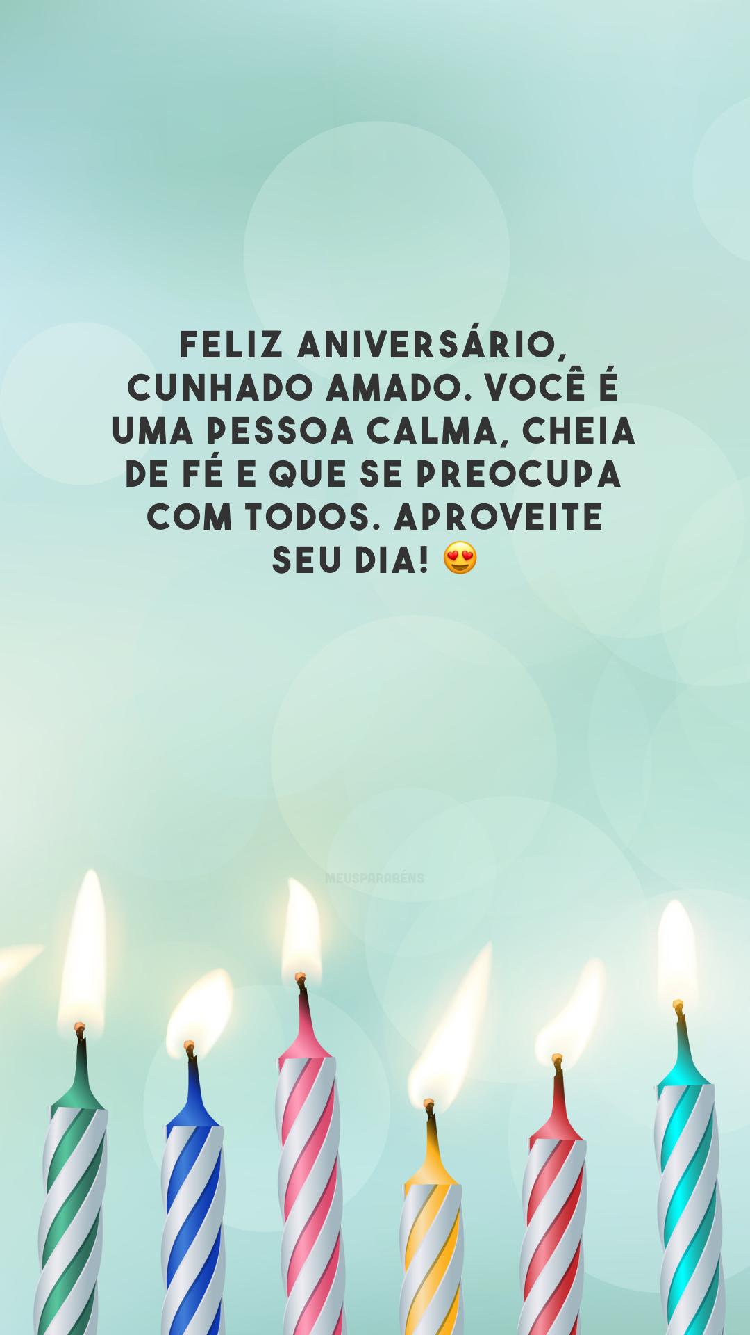 Feliz aniversário, cunhado amado. Você é uma pessoa calma, cheia de fé e que se preocupa com todos. Aproveite seu dia! 😍