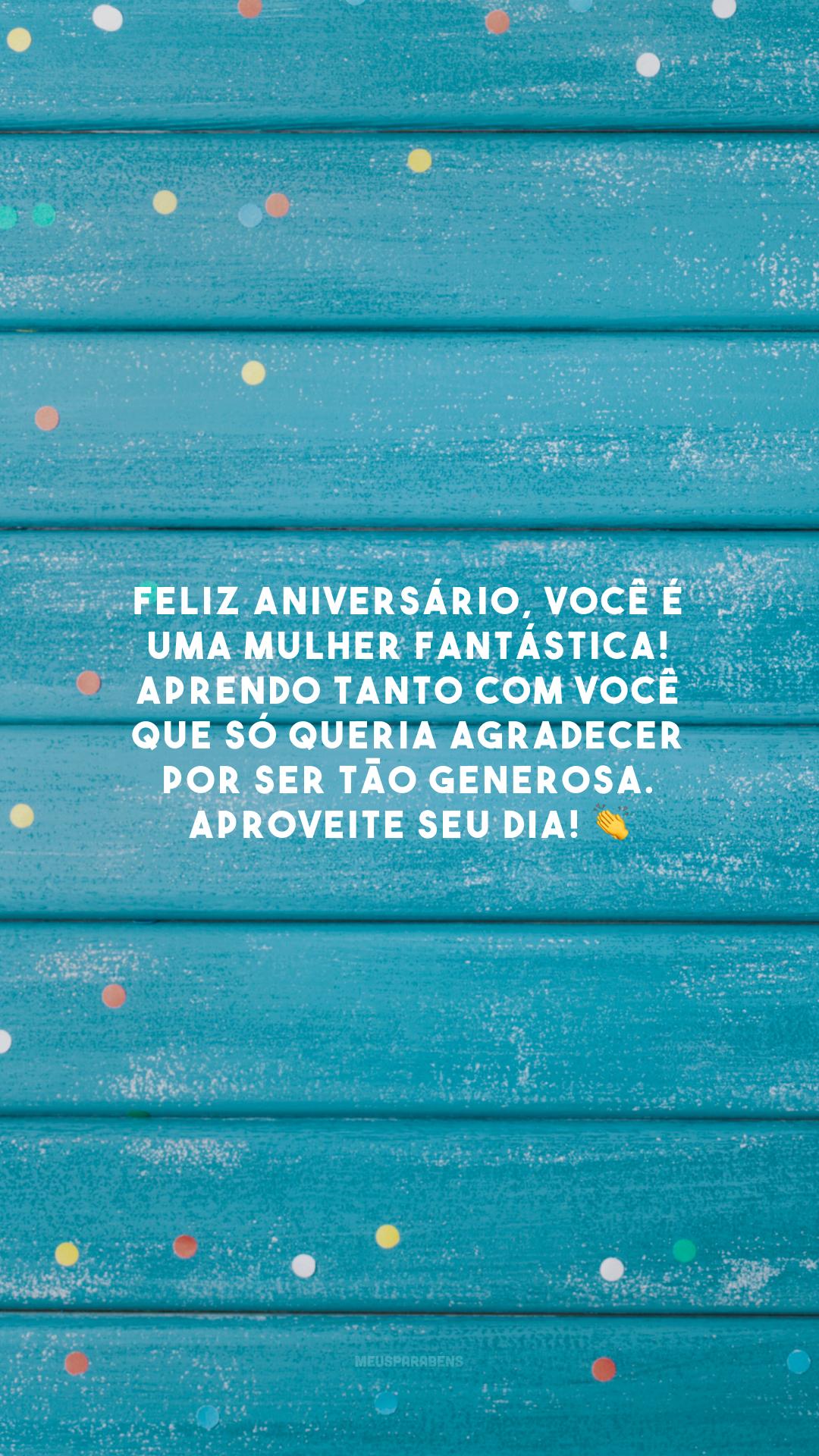 Feliz aniversário, você é uma mulher fantástica! Aprendo tanto com você que só queria agradecer por ser tão generosa. Aproveite seu dia! 👏