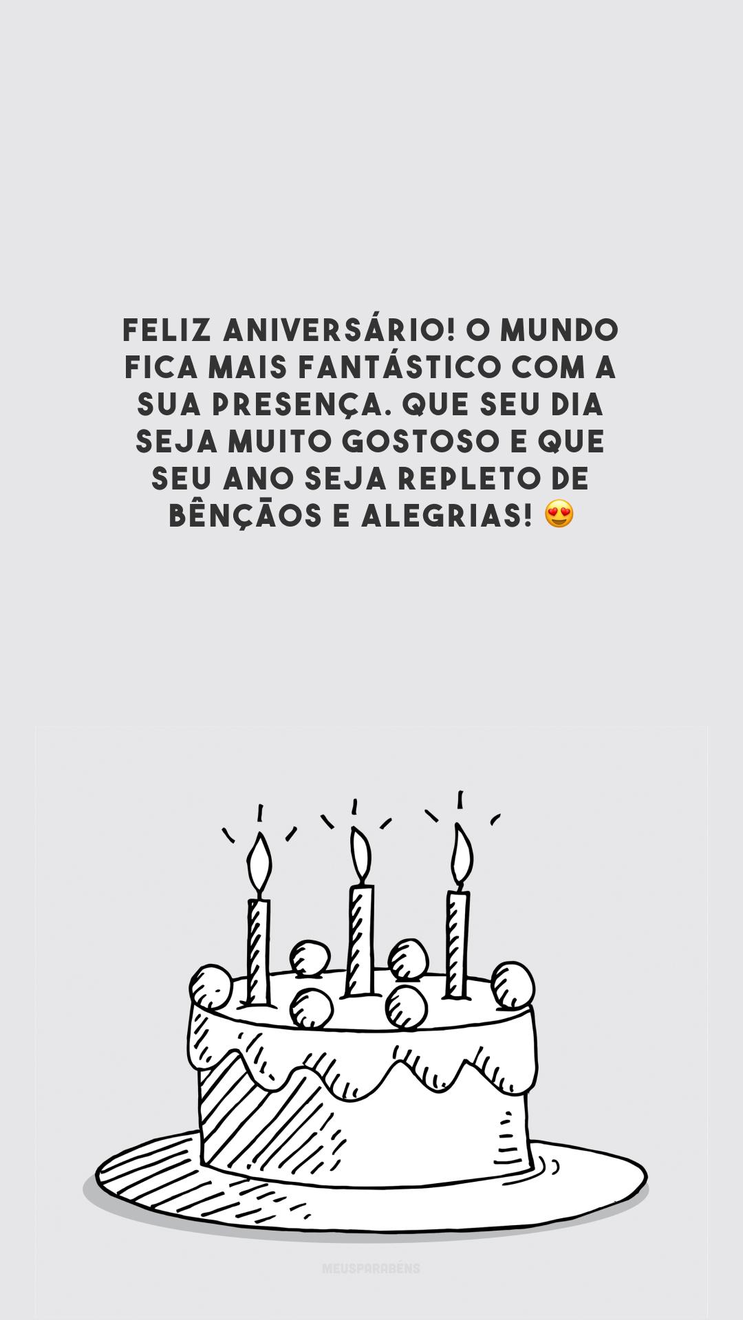 Feliz aniversário! O mundo fica mais fantástico com a sua presença. Que seu dia seja muito gostoso e que seu ano seja repleto de bênçãos e alegrias! 😍