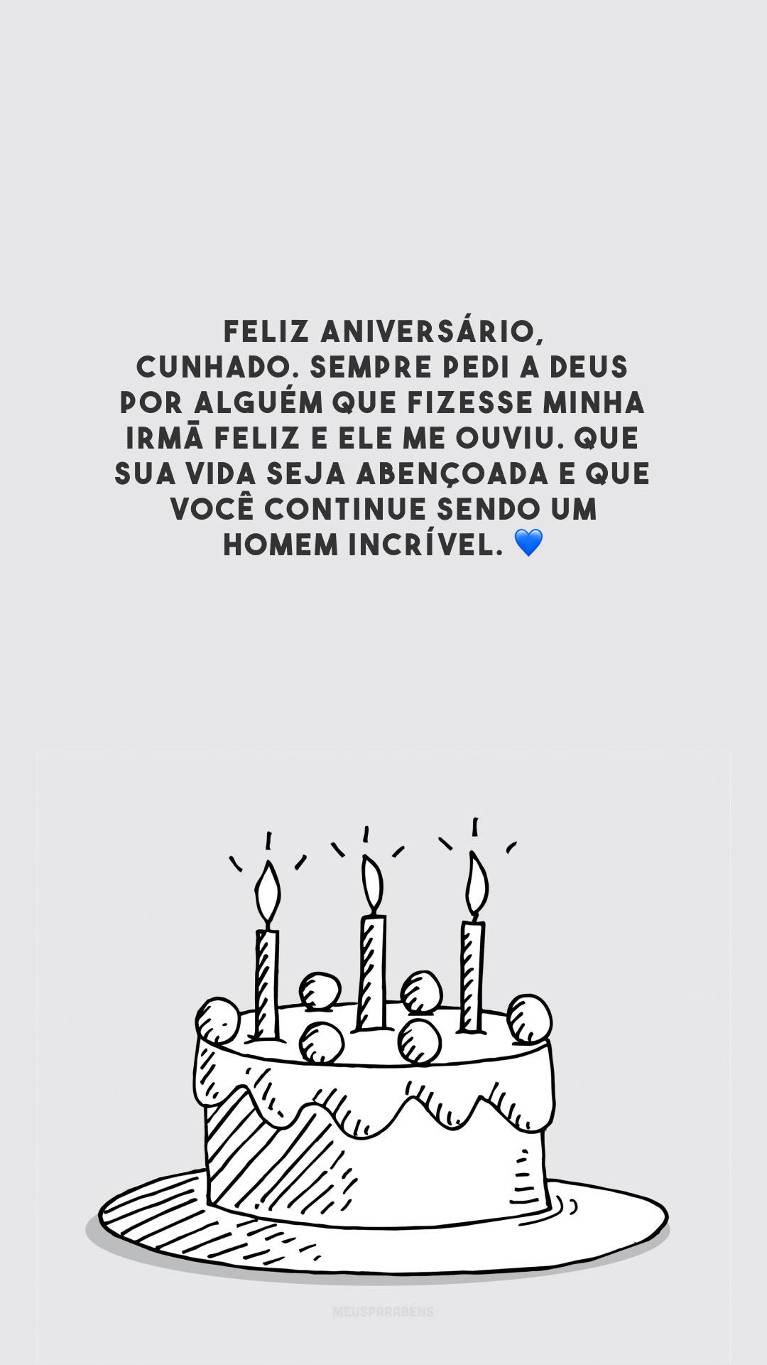 Feliz aniversário, cunhado. Sempre pedi a Deus por alguém que fizesse minha irmã feliz e Ele me ouviu. Que sua vida seja abençoada e que você continue sendo um homem incrível. 💙