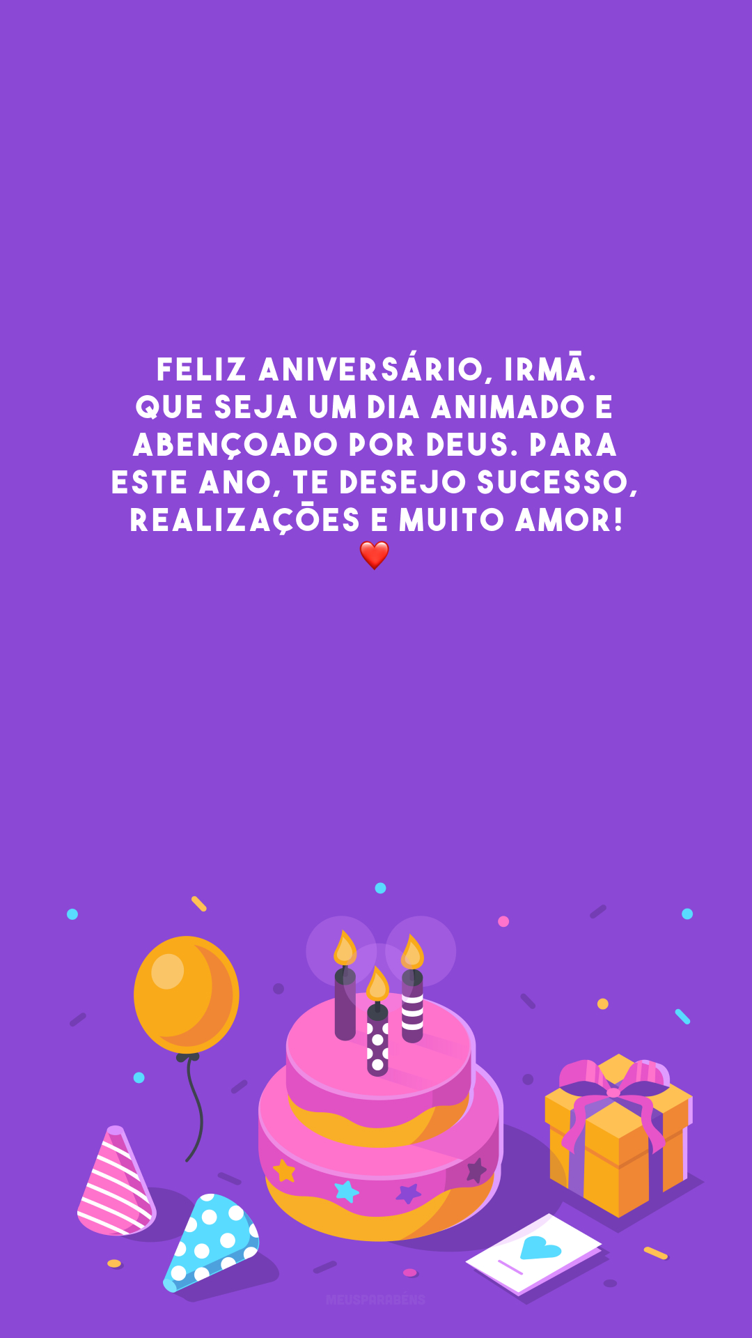 Feliz aniversário, irmã. Que seja um dia animado e abençoado por Deus. Para este ano, te desejo sucesso, realizações e muito amor! ❤️