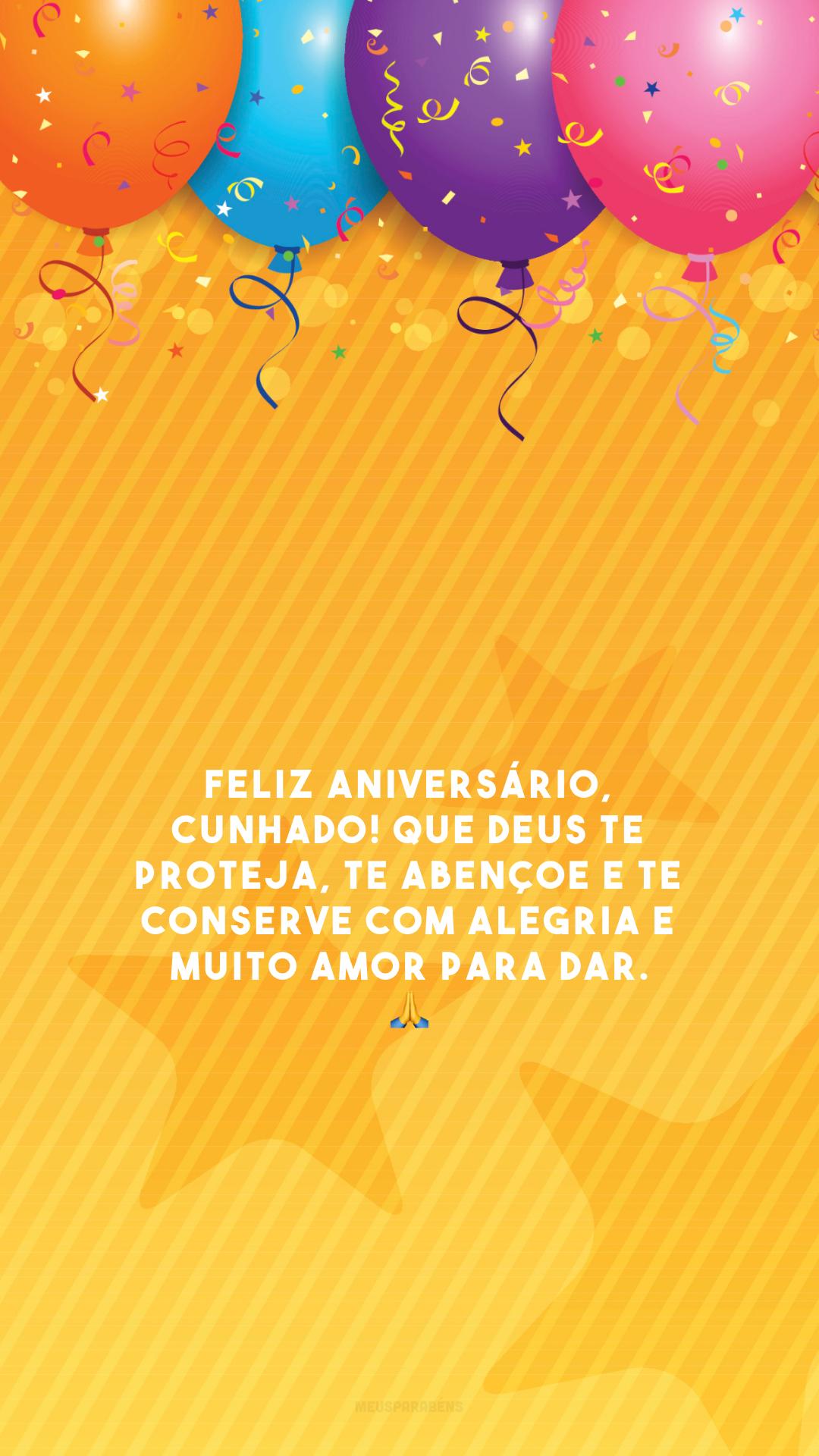 Feliz aniversário, cunhado! Que Deus te proteja, te abençoe e te conserve com alegria e muito amor para dar. 🙏