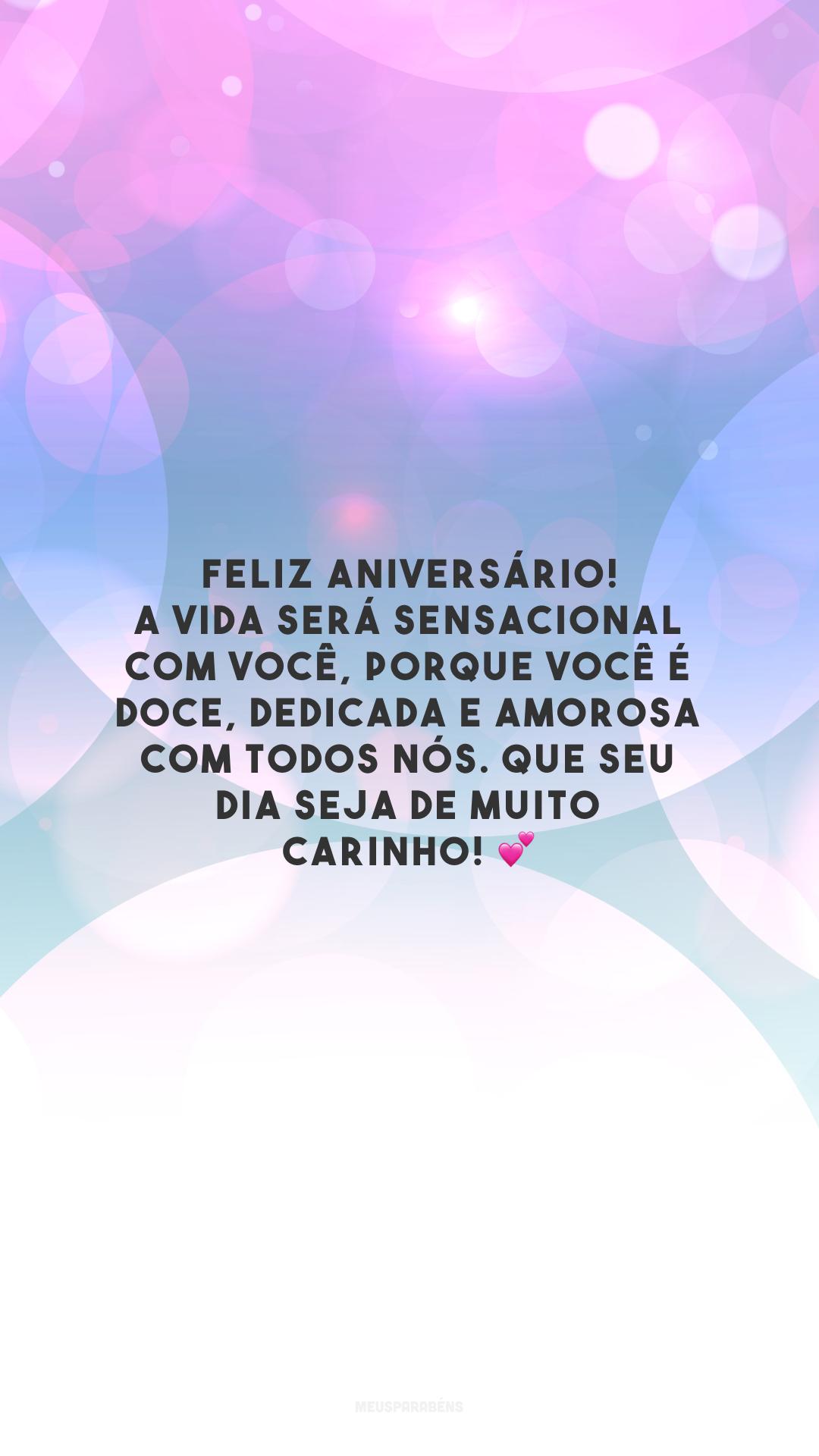 Feliz aniversário! A vida será sensacional com você, porque você é doce, dedicada e amorosa com todos nós. Que seu dia seja de muito carinho! 💕