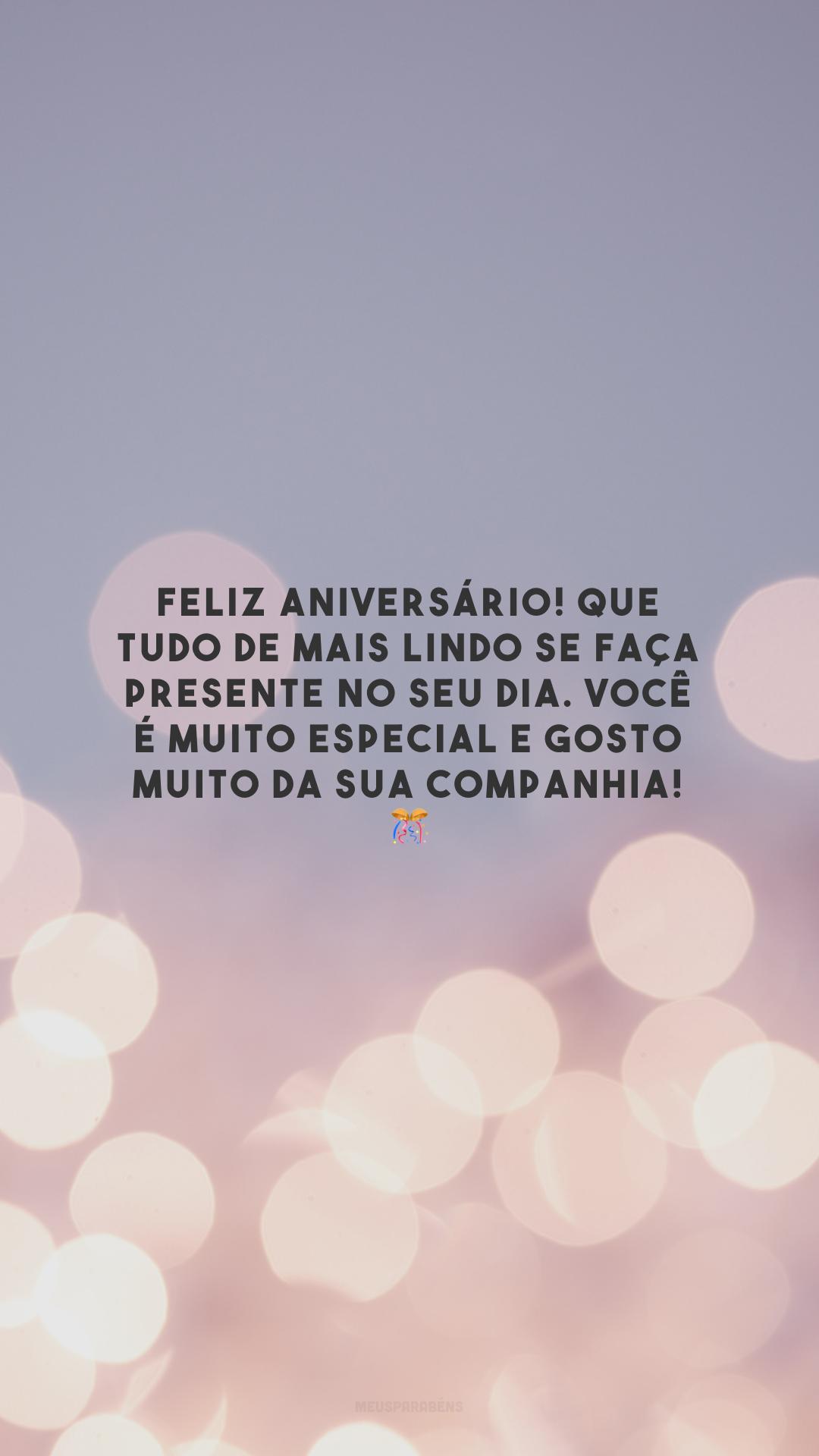 Feliz aniversário! Que tudo de mais lindo se faça presente no seu dia. Você é muito especial e gosto muito da sua companhia! 🎊