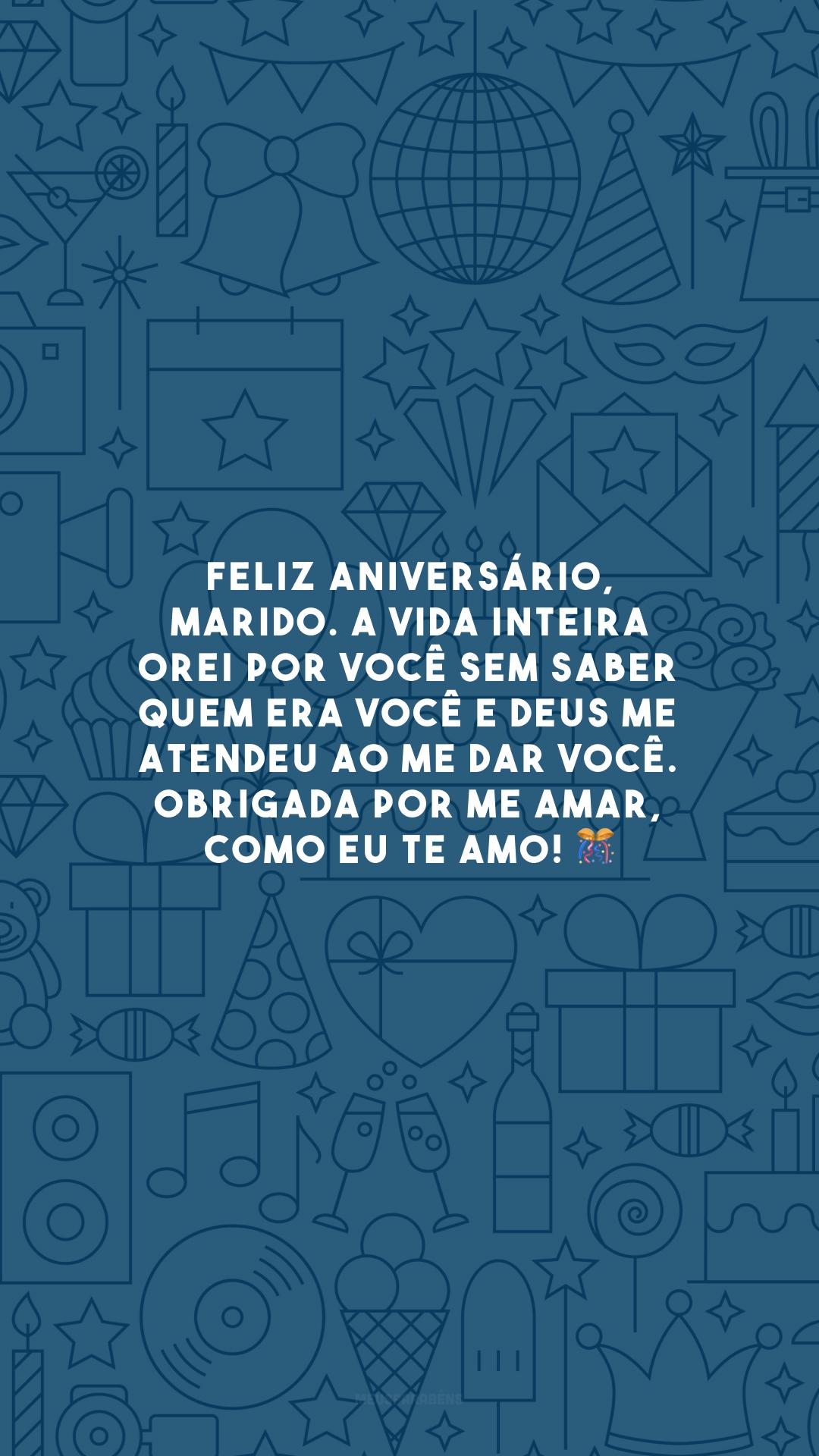 Feliz aniversário, marido. A vida inteira orei por você sem saber quem era você e Deus me atendeu ao me dar você. Obrigada por me amar, como eu te amo! 🎊