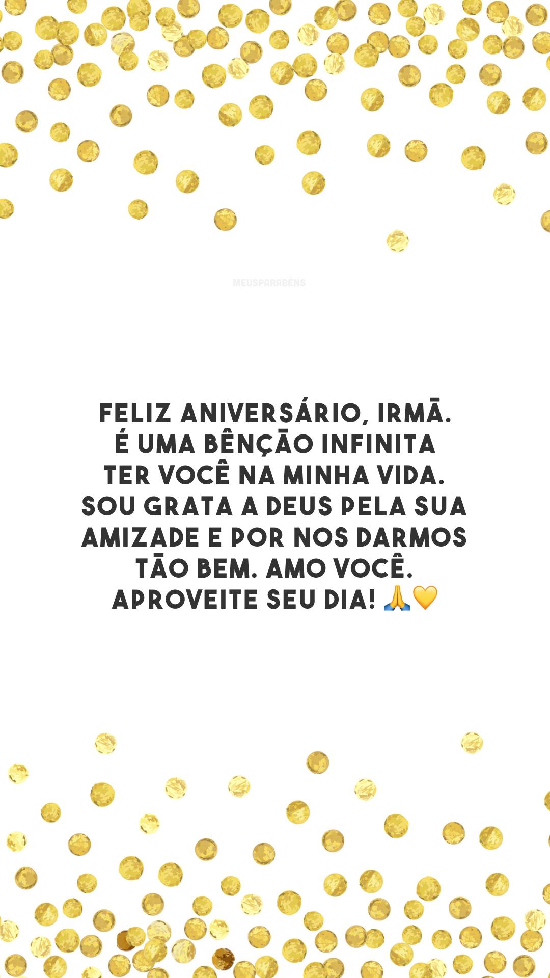 Feliz aniversário, irmã. É uma bênção infinita ter você na minha vida. Sou grata a Deus pela sua amizade e por nos darmos tão bem. Amo você. Aproveite seu dia! 🙏💛
