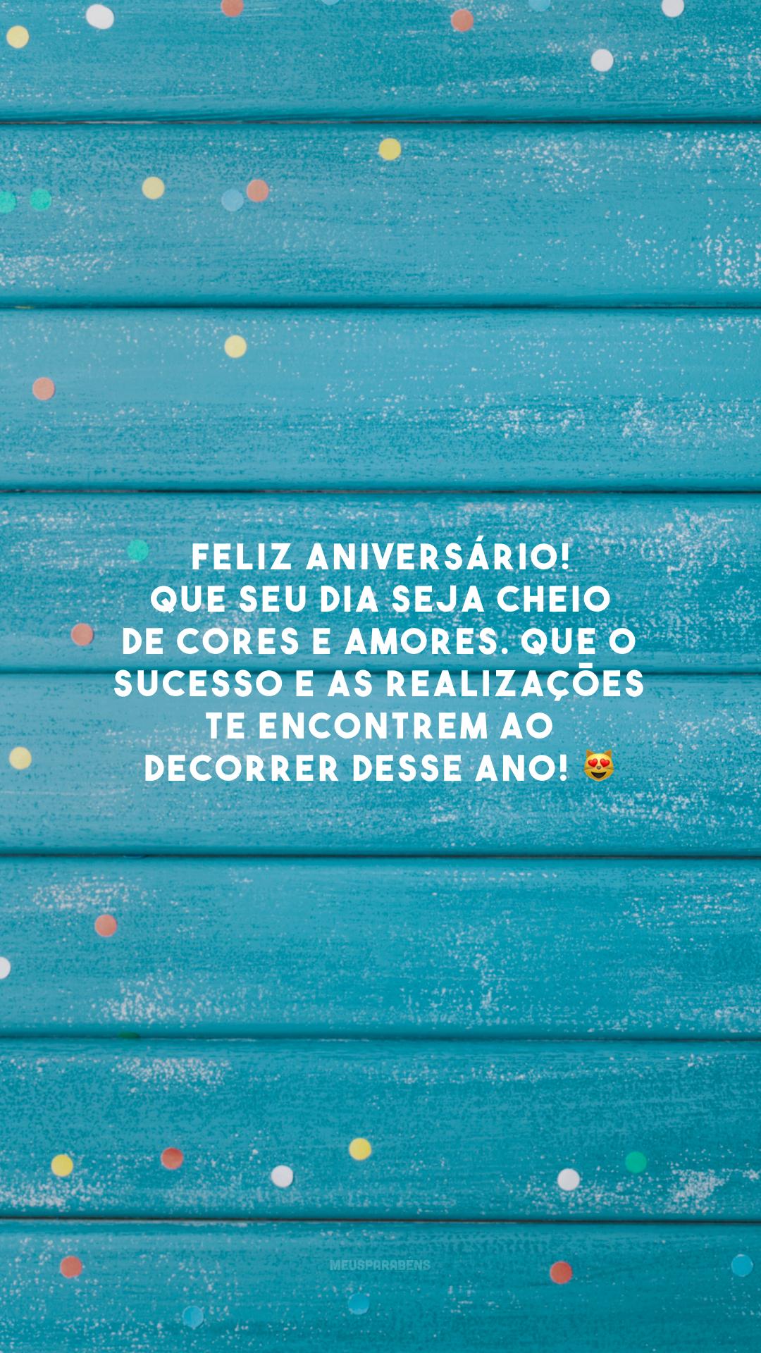Feliz aniversário! Que seu dia seja cheio de cores e amores. Que o sucesso e as realizações te encontrem ao decorrer desse ano! 😻