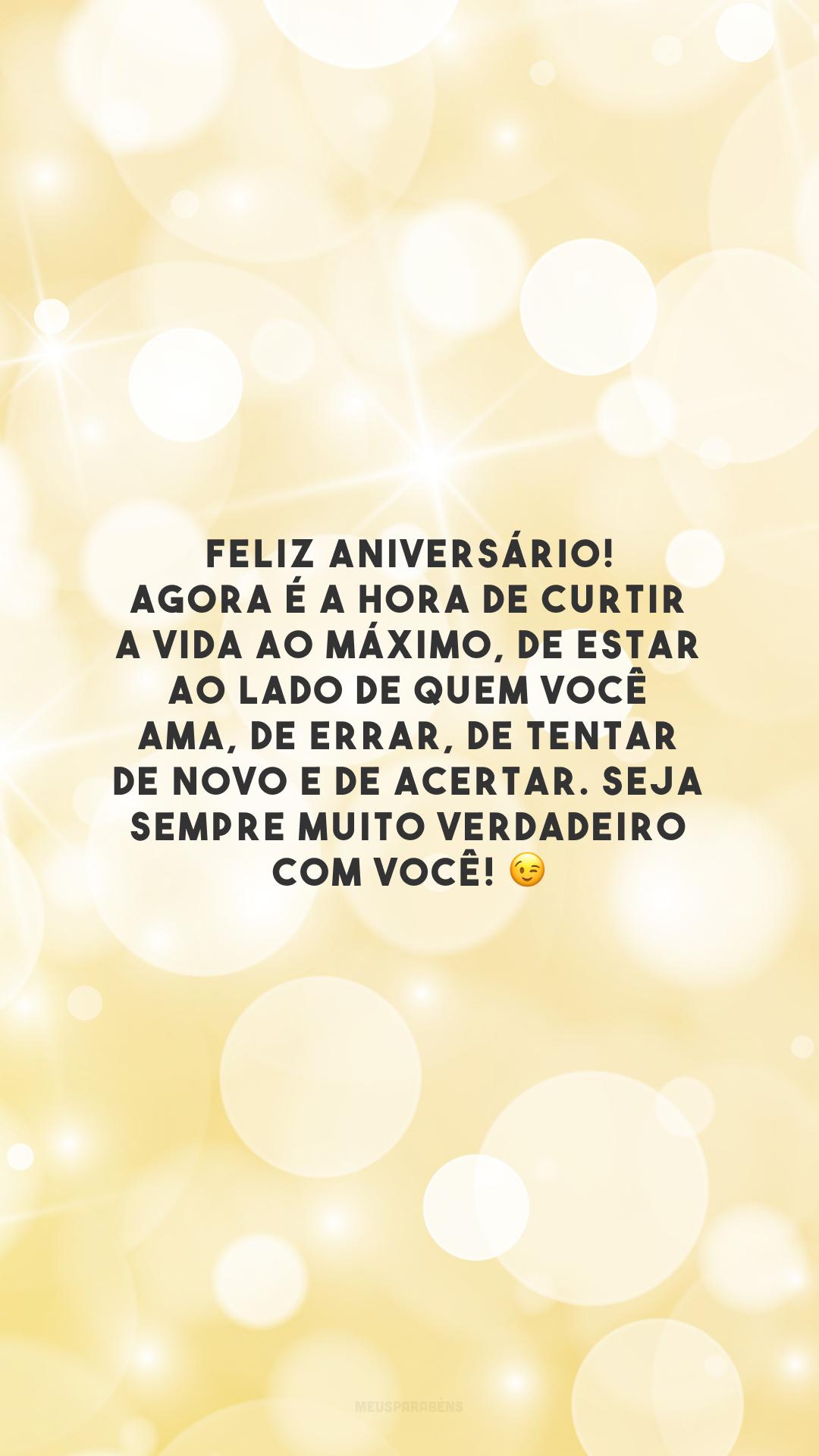 Feliz aniversário! Agora é a hora de curtir a vida ao máximo, de estar ao lado de quem você ama, de errar, de tentar de novo e de acertar. Seja sempre muito verdadeiro com você!