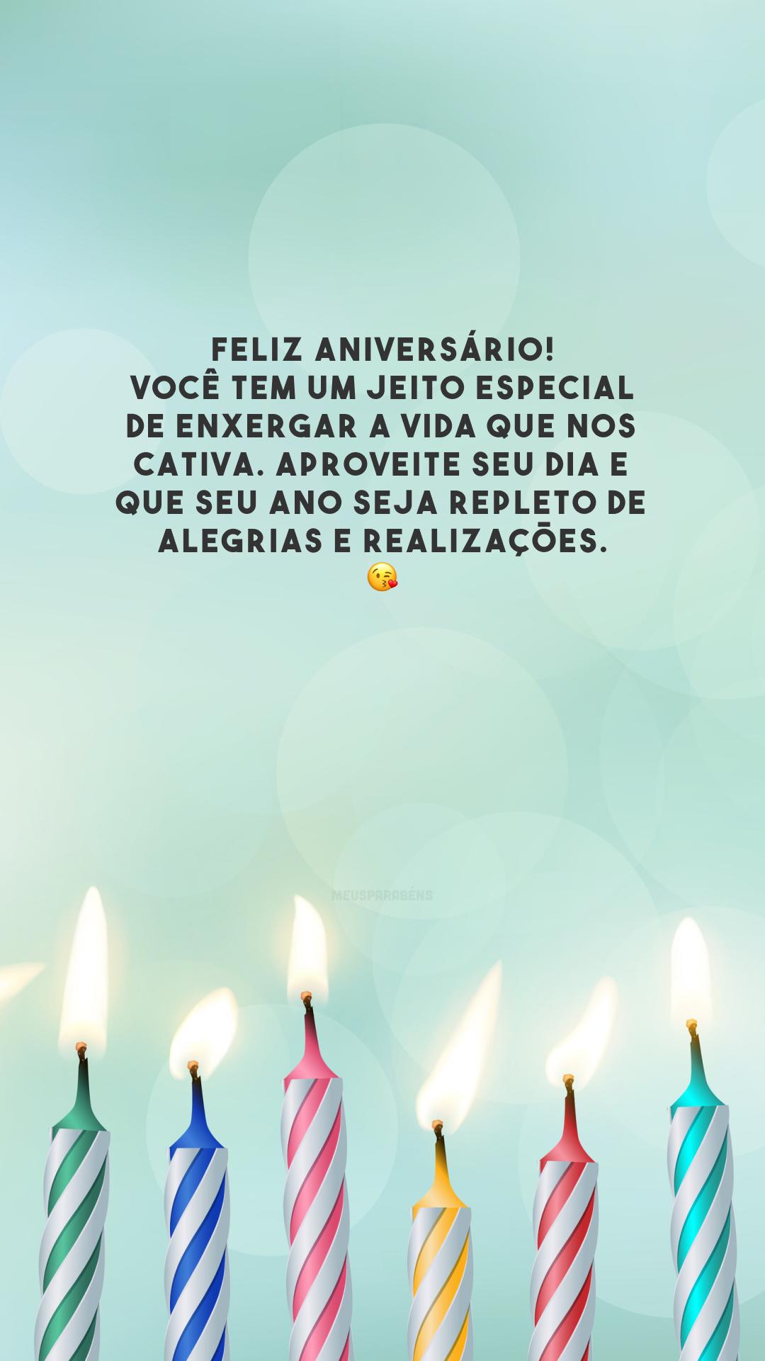 Feliz aniversário! Você tem um jeito especial de enxergar a vida que nos cativa. Aproveite seu dia e que seu ano seja repleto de alegrias e realizações. 😘