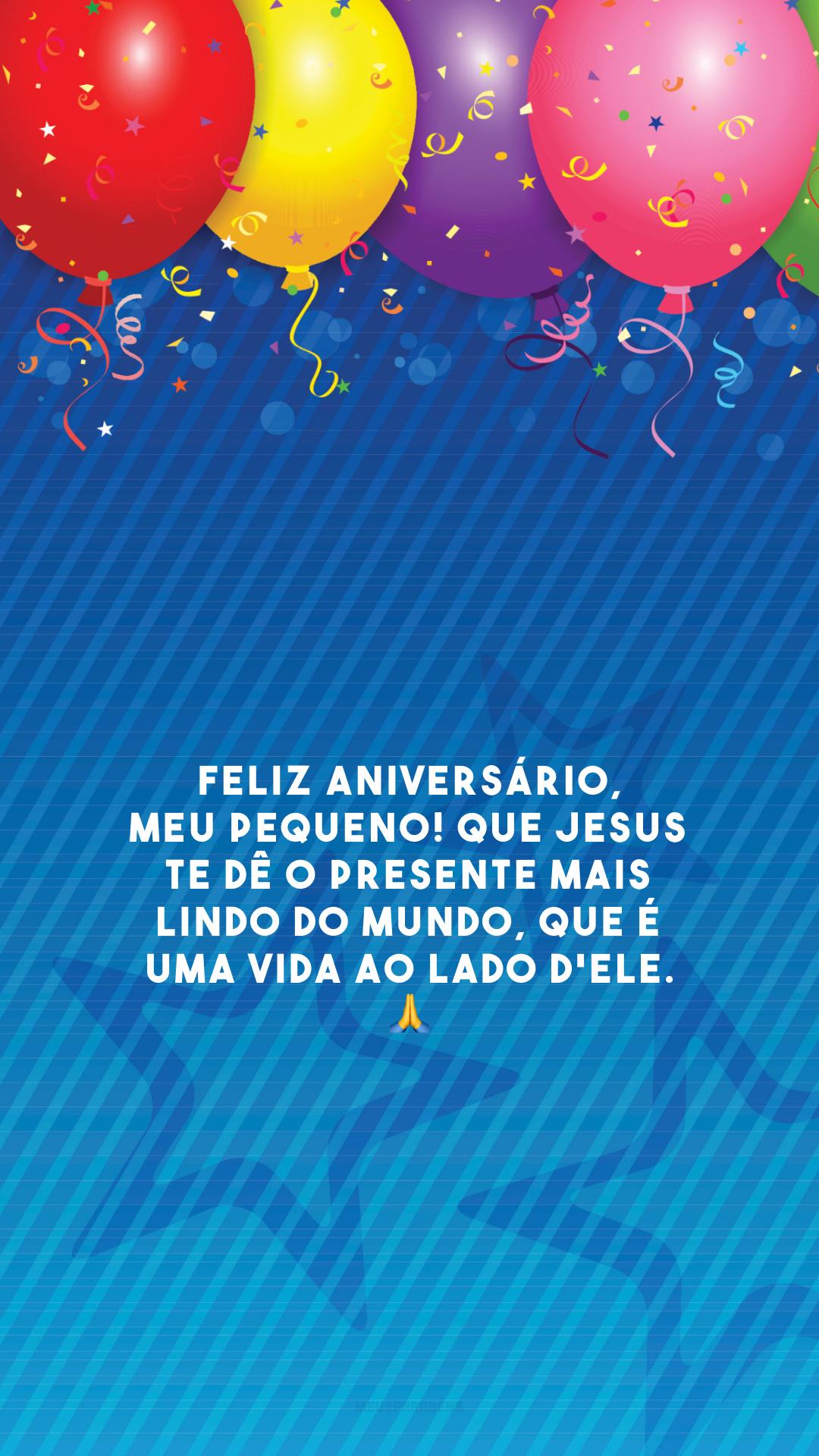 Feliz aniversário, meu pequeno! Que Jesus te dê o presente mais lindo do mundo, que é uma vida ao lado d'Ele. 🙏