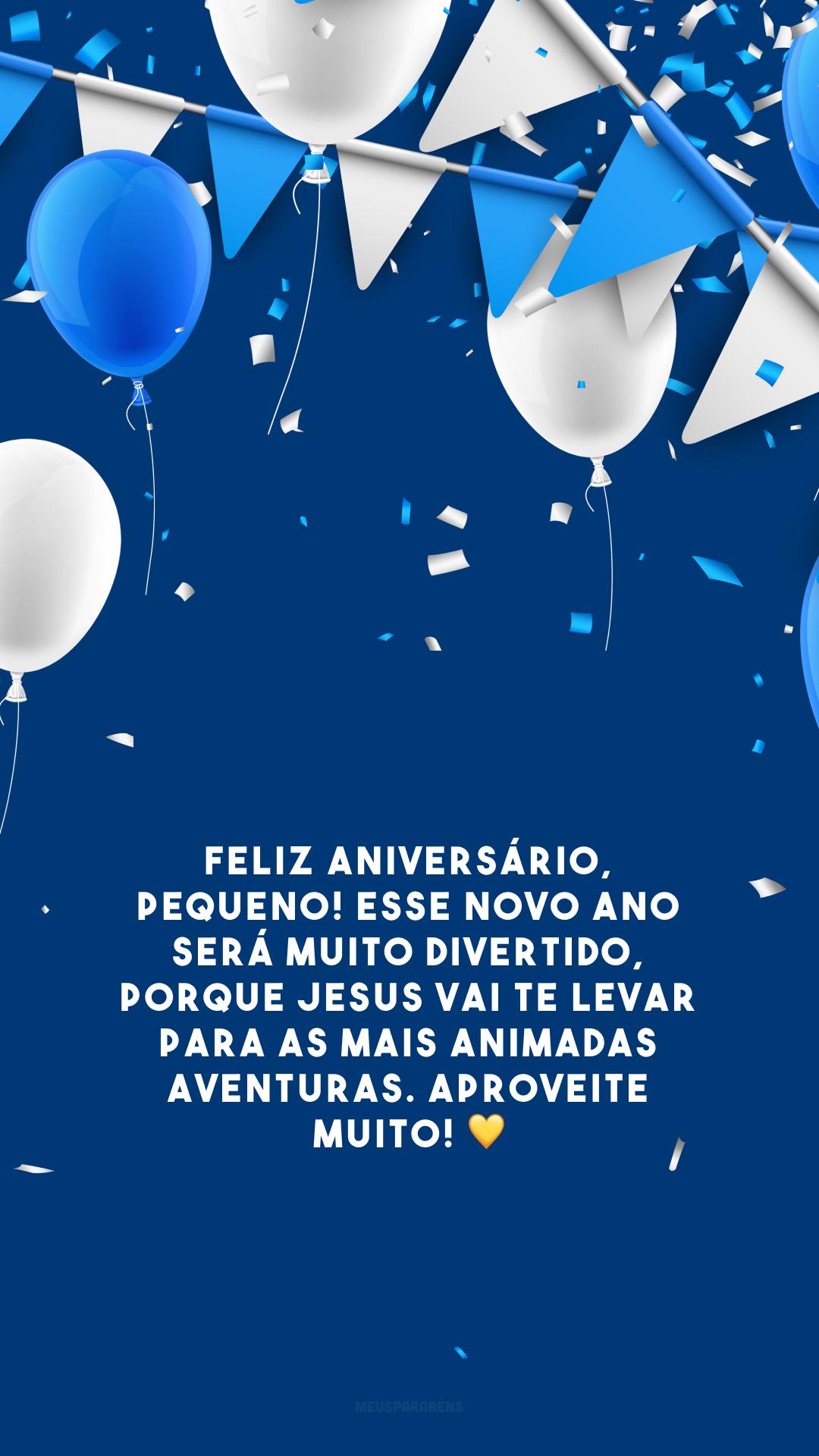 Feliz aniversário, pequeno! Esse novo ano será muito divertido, porque Jesus vai te levar para as mais animadas aventuras. Aproveite muito! 💛