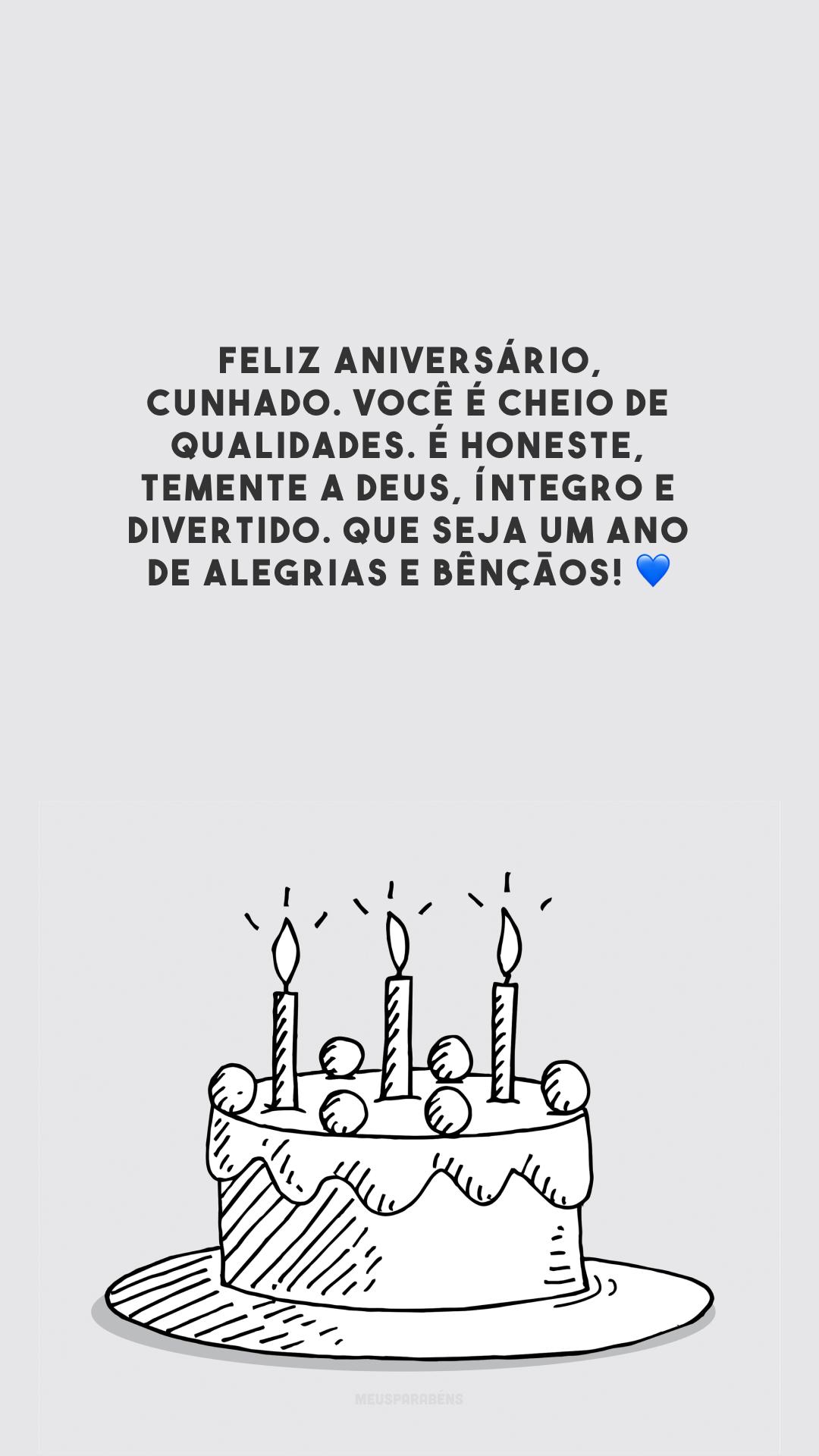 Feliz aniversário, cunhado. Você é cheio de qualidades. É honeste, temente a Deus, íntegro e divertido. Que seja um ano de alegrias e bênçãos! 💙