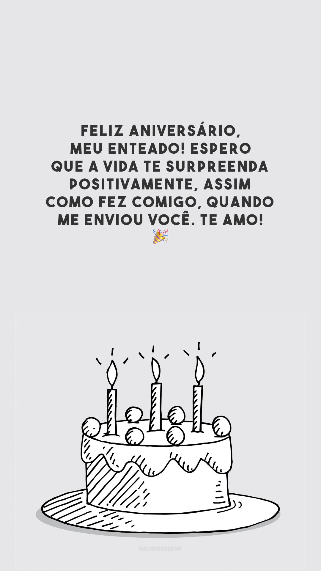 Feliz aniversário, meu enteado! Espero que a vida te surpreenda positivamente, assim como fez comigo, quando me enviou você. Te amo! 🎉
