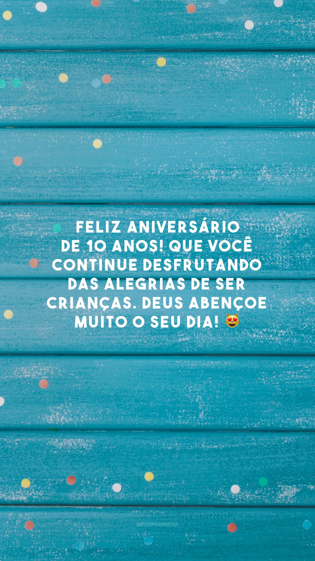 Feliz aniversário de 10 anos! Que você continue desfrutando das alegrias de ser crianças. Deus abençoe muito o seu dia! 😻