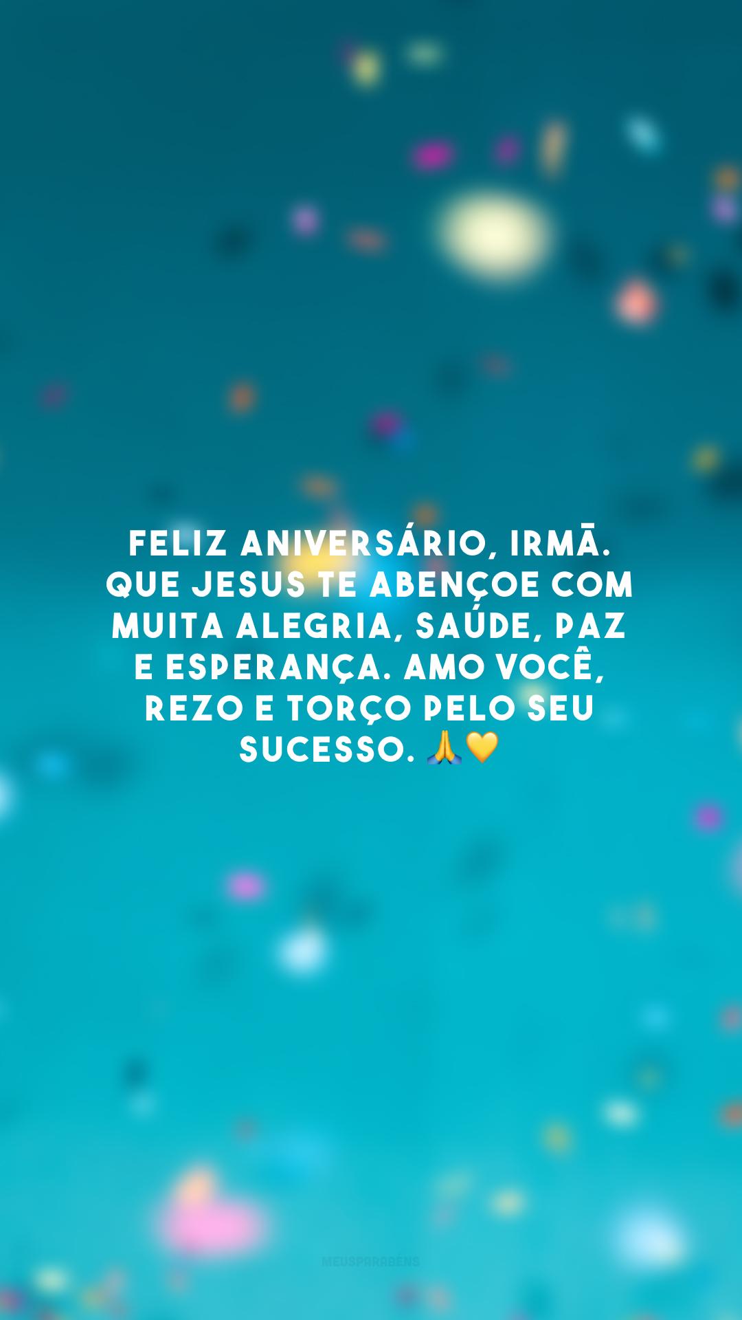 Feliz aniversário, irmã. Que Jesus te abençoe com muita alegria, saúde, paz e esperança. Amo você, rezo e torço pelo seu sucesso. 🙏💛