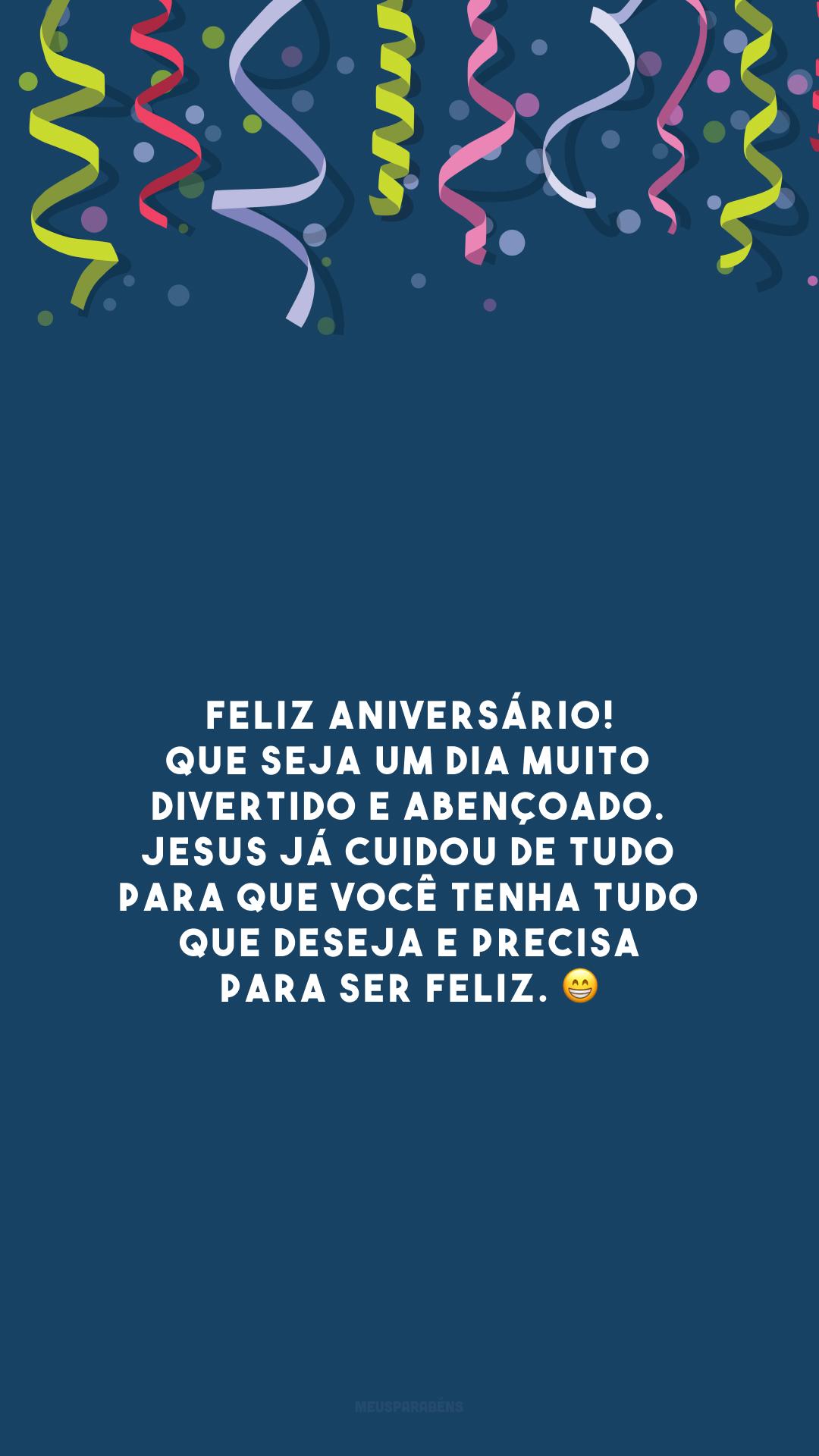 Feliz aniversário! Que seja um dia muito divertido e abençoado. Jesus já cuidou de tudo para que você tenha tudo que deseja e precisa para ser feliz. 😁