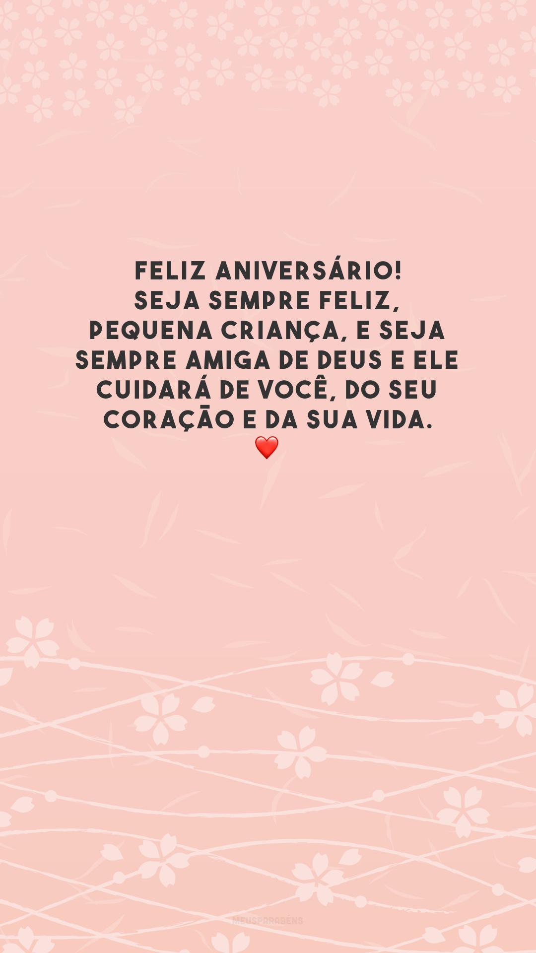 Feliz aniversário! Seja sempre feliz, pequena criança, e seja sempre amiga de Deus e Ele cuidará de você, do seu coração e da sua vida. ❤️
