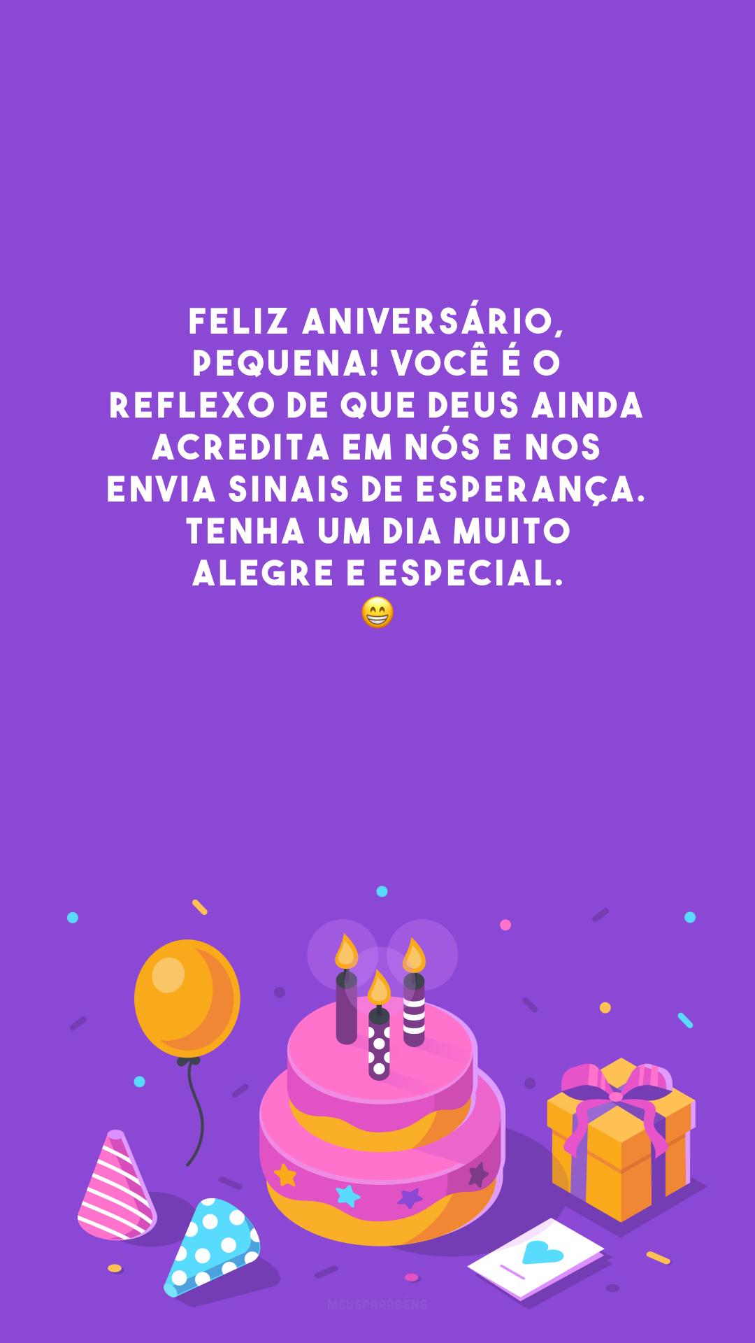Feliz aniversário, pequena! Você é o reflexo de que Deus ainda acredita em nós e nos envia sinais de esperança. Tenha um dia muito alegre e especial. 😁