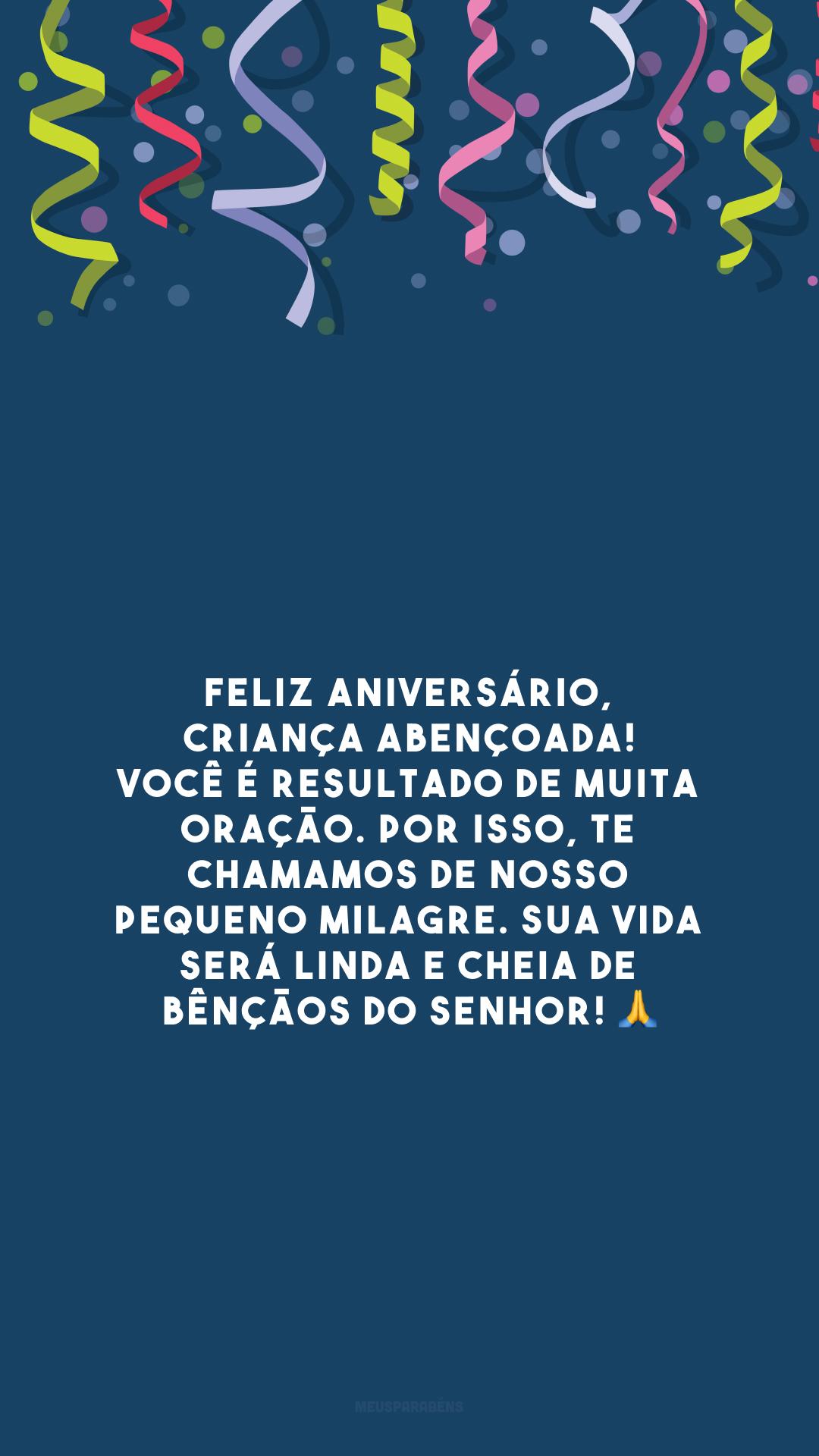 Feliz aniversário, criança abençoada! Você é resultado de muita oração. Por isso, te chamamos de nosso pequeno milagre. Sua vida será linda e cheia de bênçãos do Senhor! 🙏