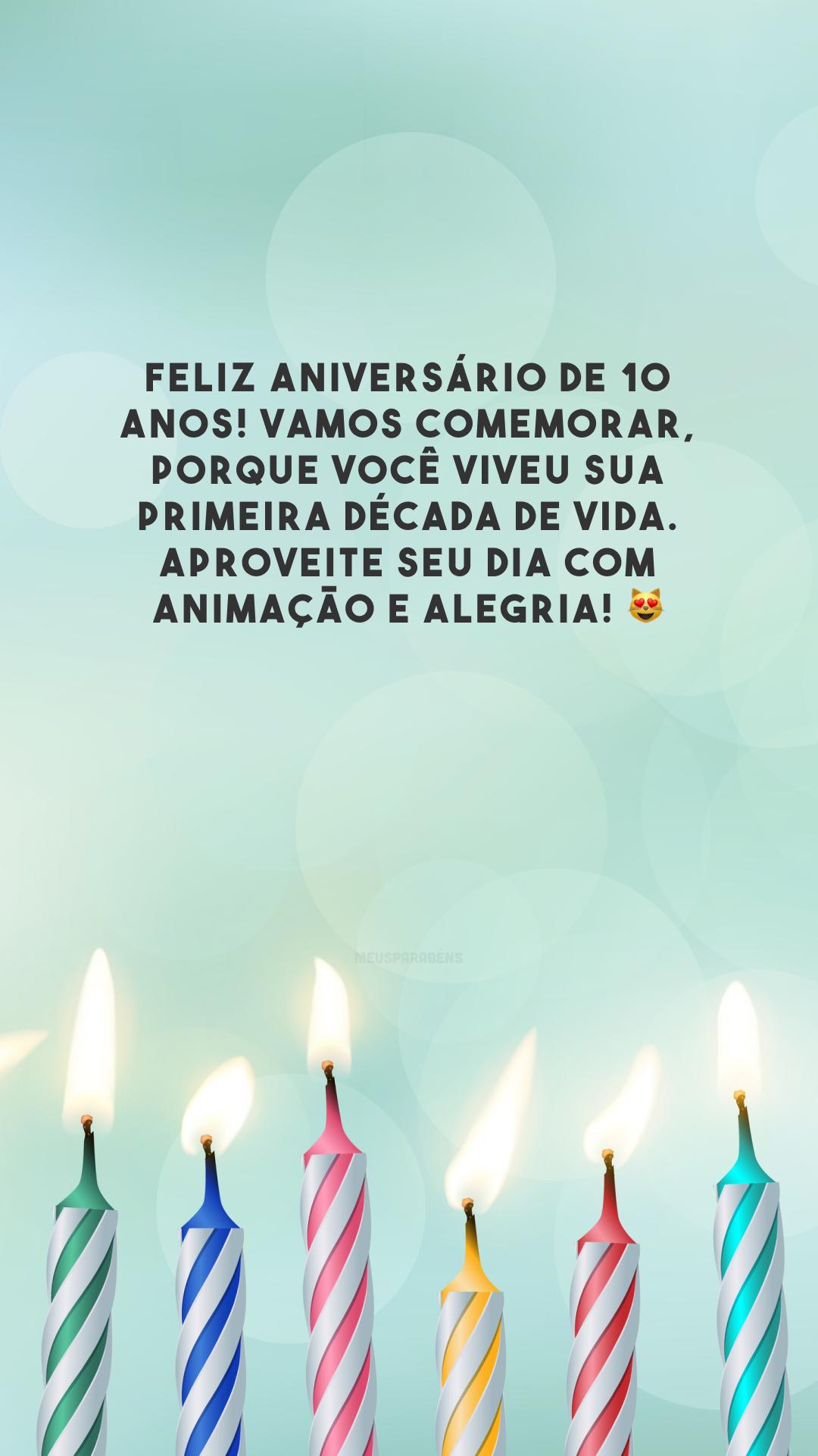 Feliz aniversário de 10 anos! Vamos comemorar, porque você viveu sua primeira década de vida. Aproveite seu dia com animação e alegria! 😻