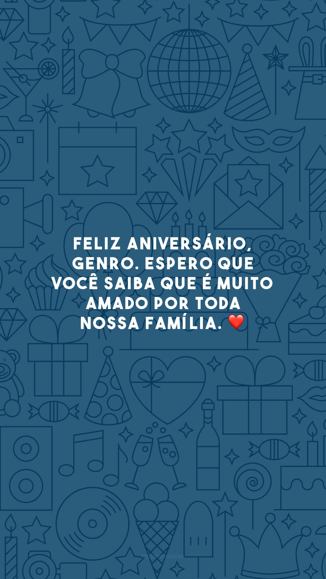 Feliz aniversário, genro. Espero que você saiba que é muito amado por toda nossa família. ❤️
