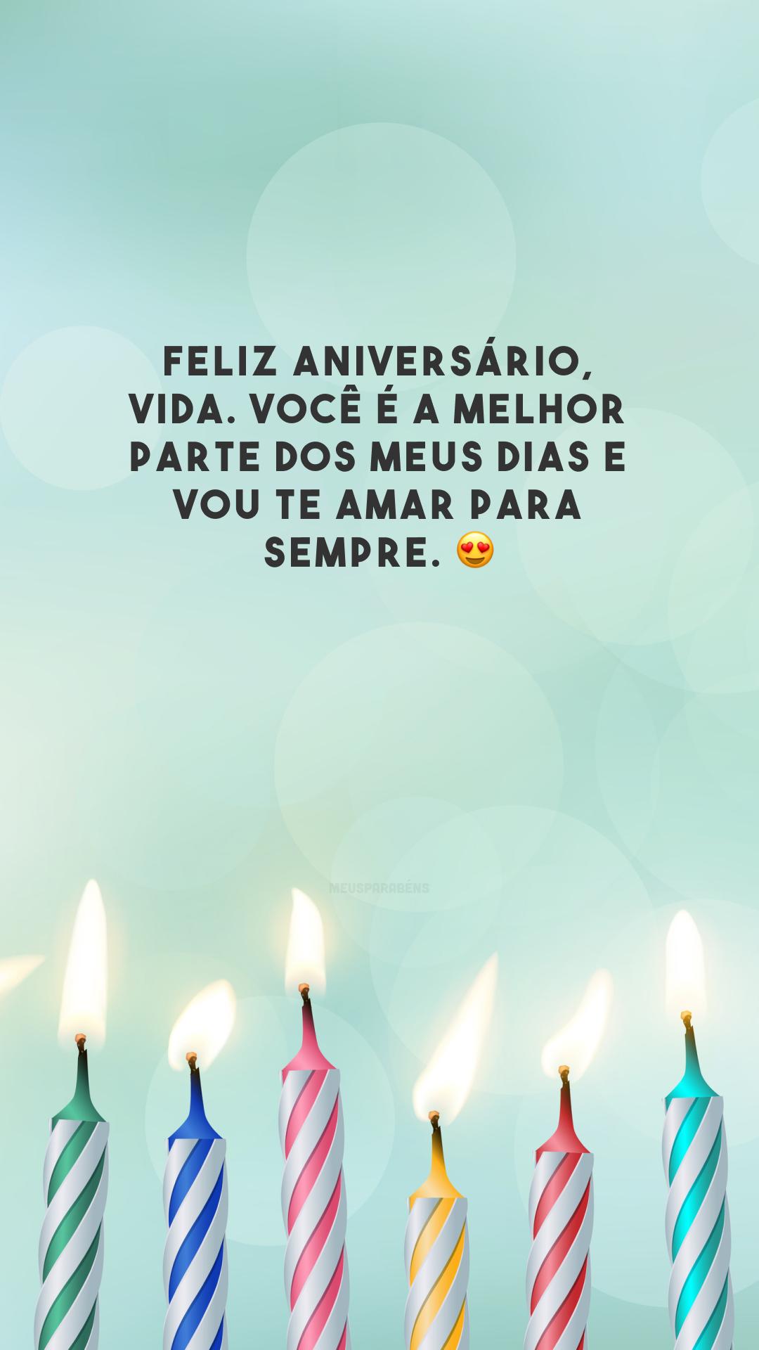 Feliz aniversário, vida. Você é a melhor parte dos meus dias e vou te amar para sempre. 😍