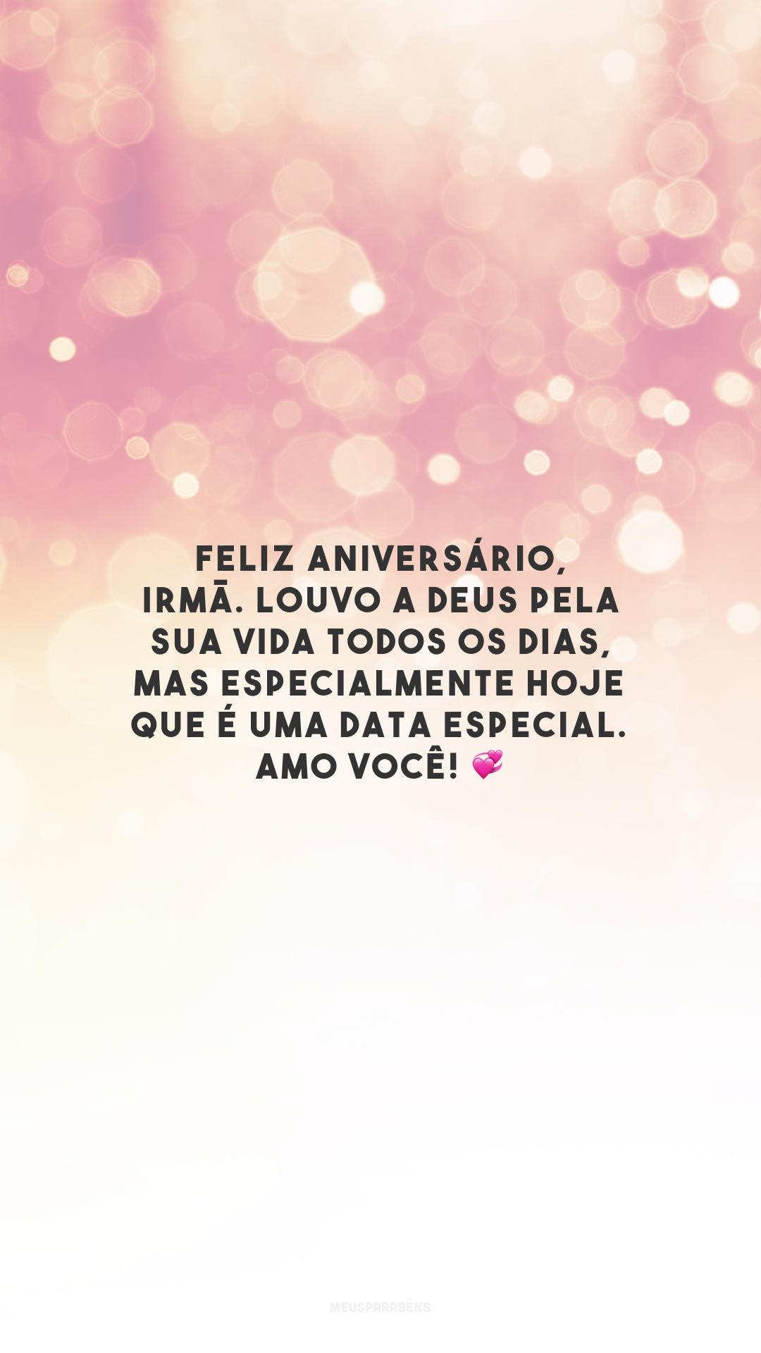 Feliz aniversário, irmã. Louvo a Deus pela sua vida todos os dias, mas especialmente hoje que é uma data especial. Amo você! 💞