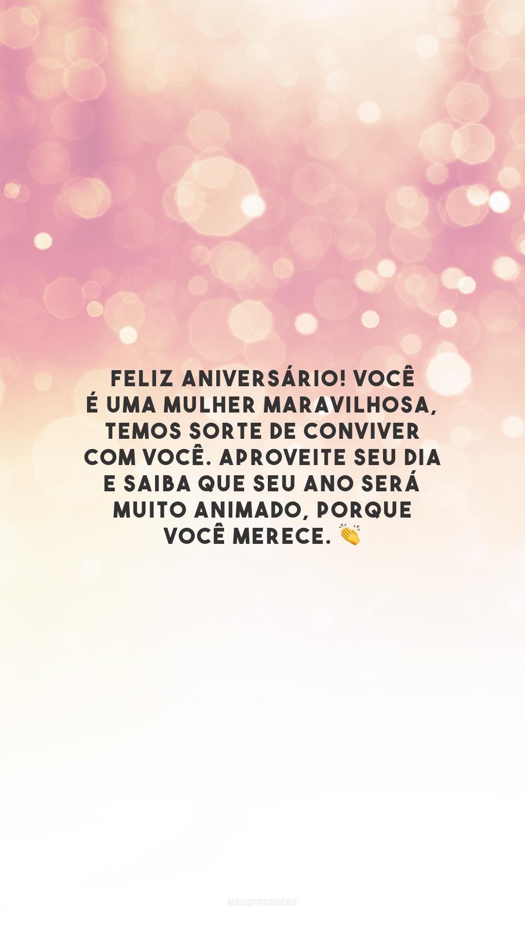 Feliz aniversário! Você é uma mulher maravilhosa, temos sorte de conviver com você. Aproveite seu dia e saiba que seu ano será muito animado, porque você merece. 👏