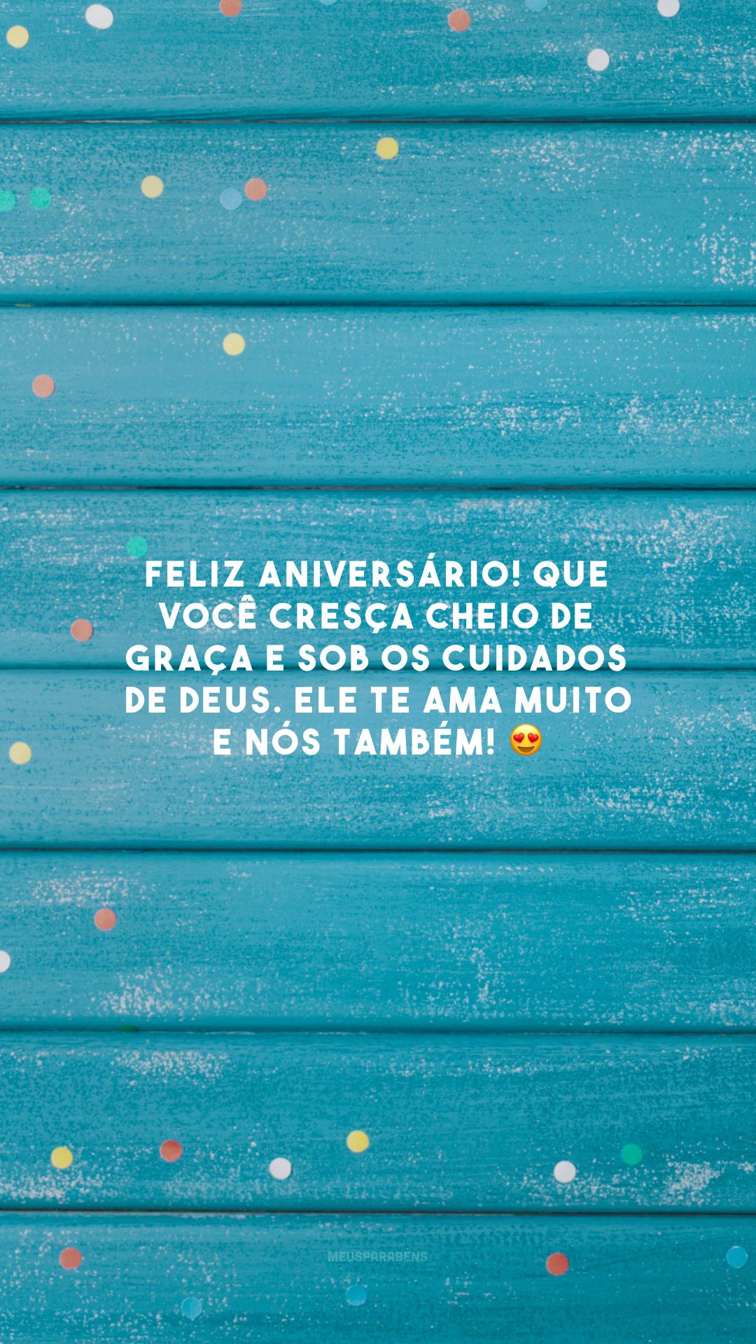Feliz aniversário! Que você cresça cheio de graça e sob os cuidados de Deus. Ele te ama muito e nós também! 😍