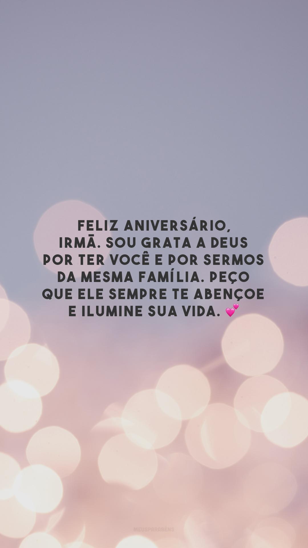 Feliz aniversário, irmã. Sou grata a Deus por ter você e por sermos da mesma família. Peço que Ele sempre te abençoe e ilumine sua vida. 💕