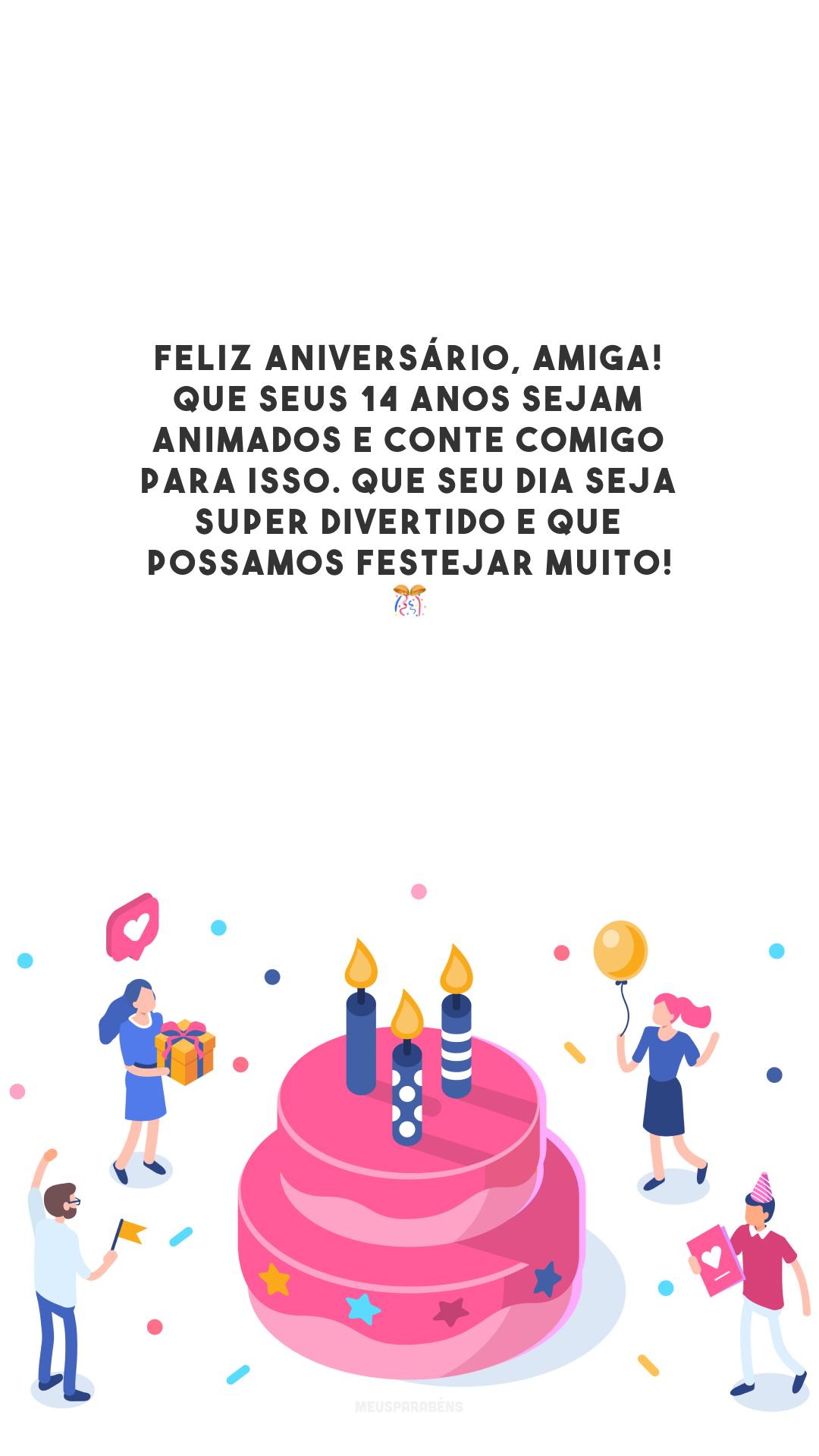Feliz aniversário, amiga! Que seus 14 anos sejam animados e conte comigo para isso. Que seu dia seja super divertido e que possamos festejar muito! 🎊