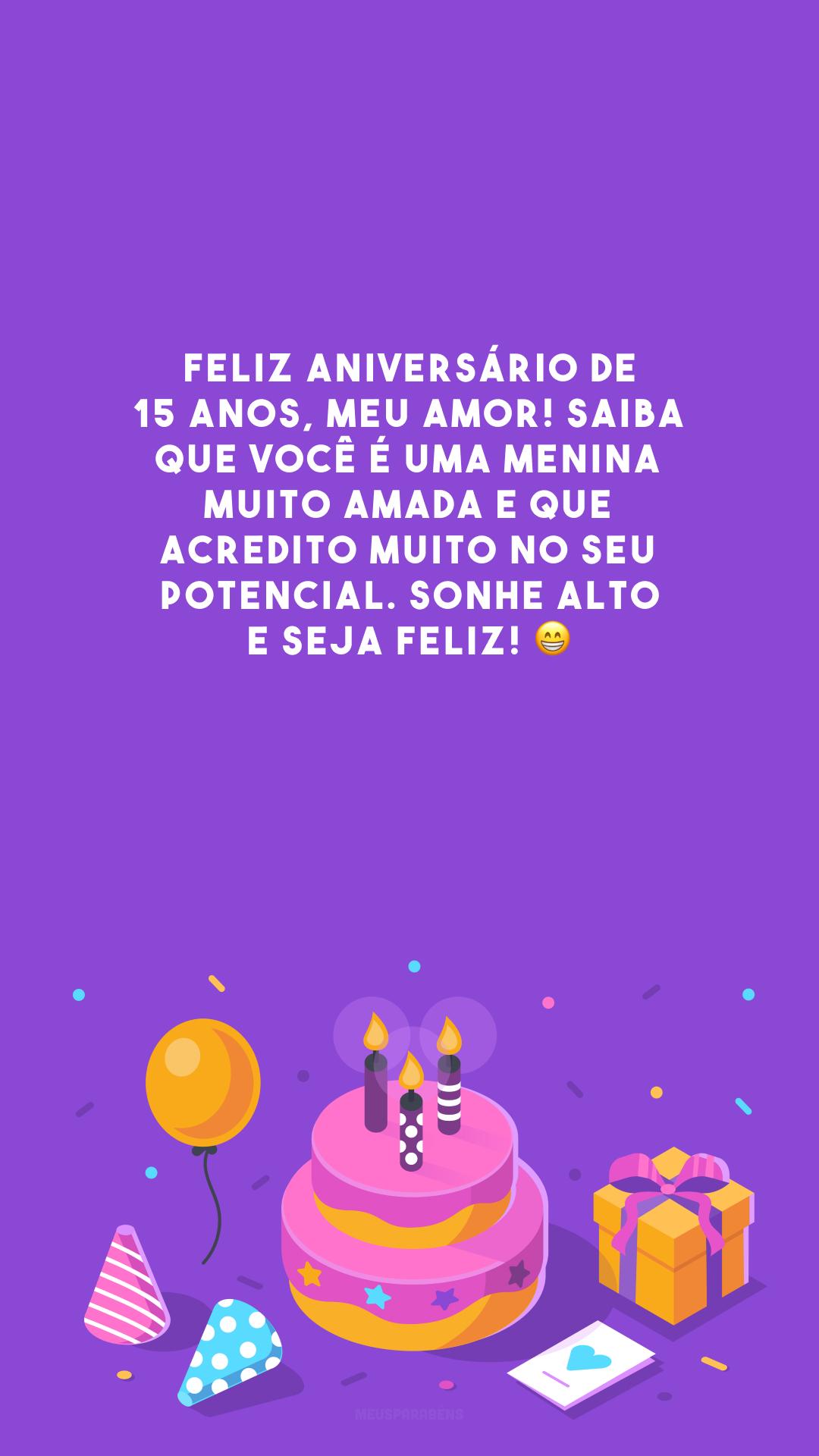 Feliz aniversário de 15 anos, meu amor! Saiba que você é uma menina muito amada e que acredito muito no seu potencial. Sonhe alto e seja feliz! 😁