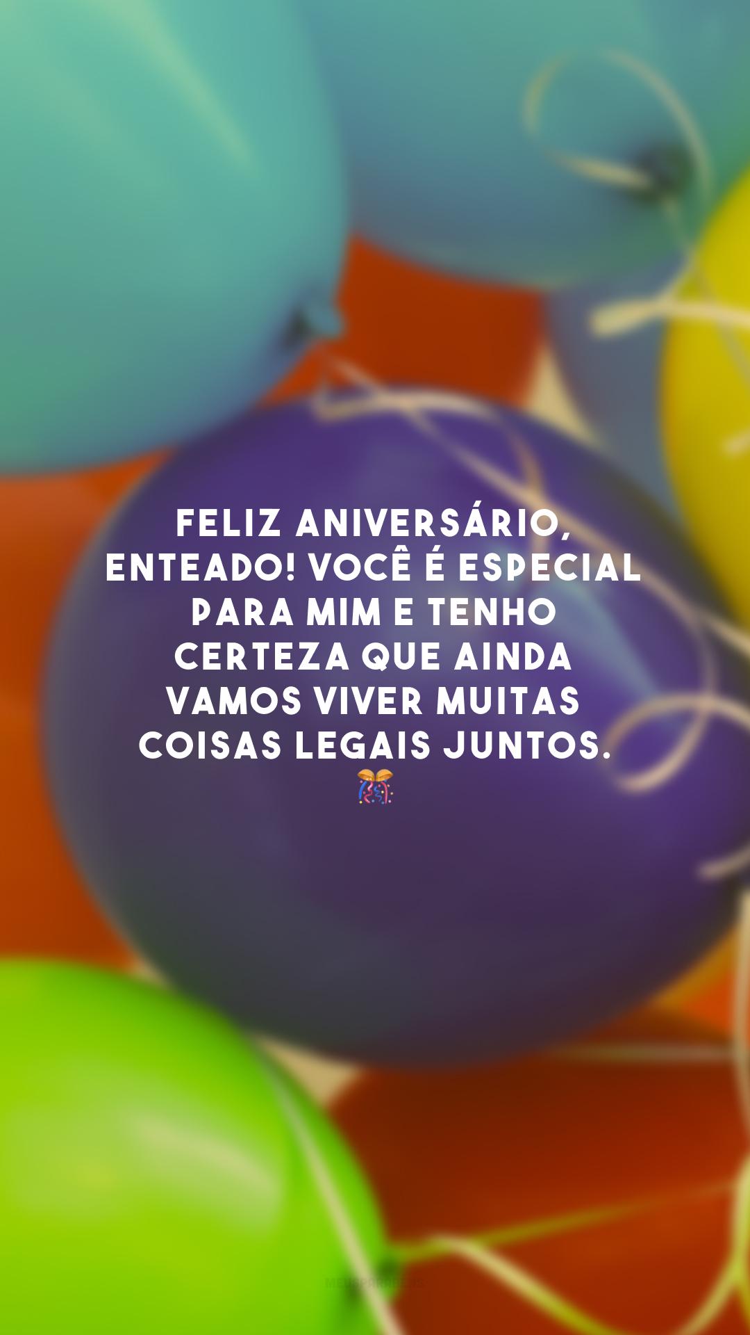 Feliz aniversário, enteado! Você é especial para mim e tenho certeza que ainda vamos viver muitas coisas legais juntos. 🎊