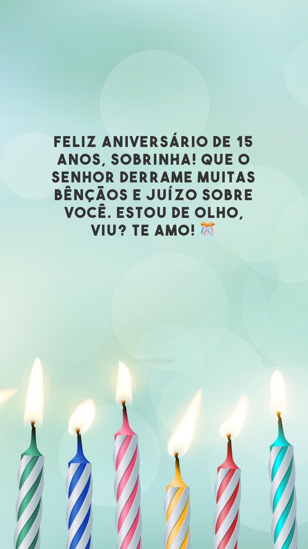 Feliz aniversário de 15 anos, sobrinha! Que o Senhor derrame muitas bênçãos e juízo sobre você. Estou de olho, viu? Te amo! 🎊