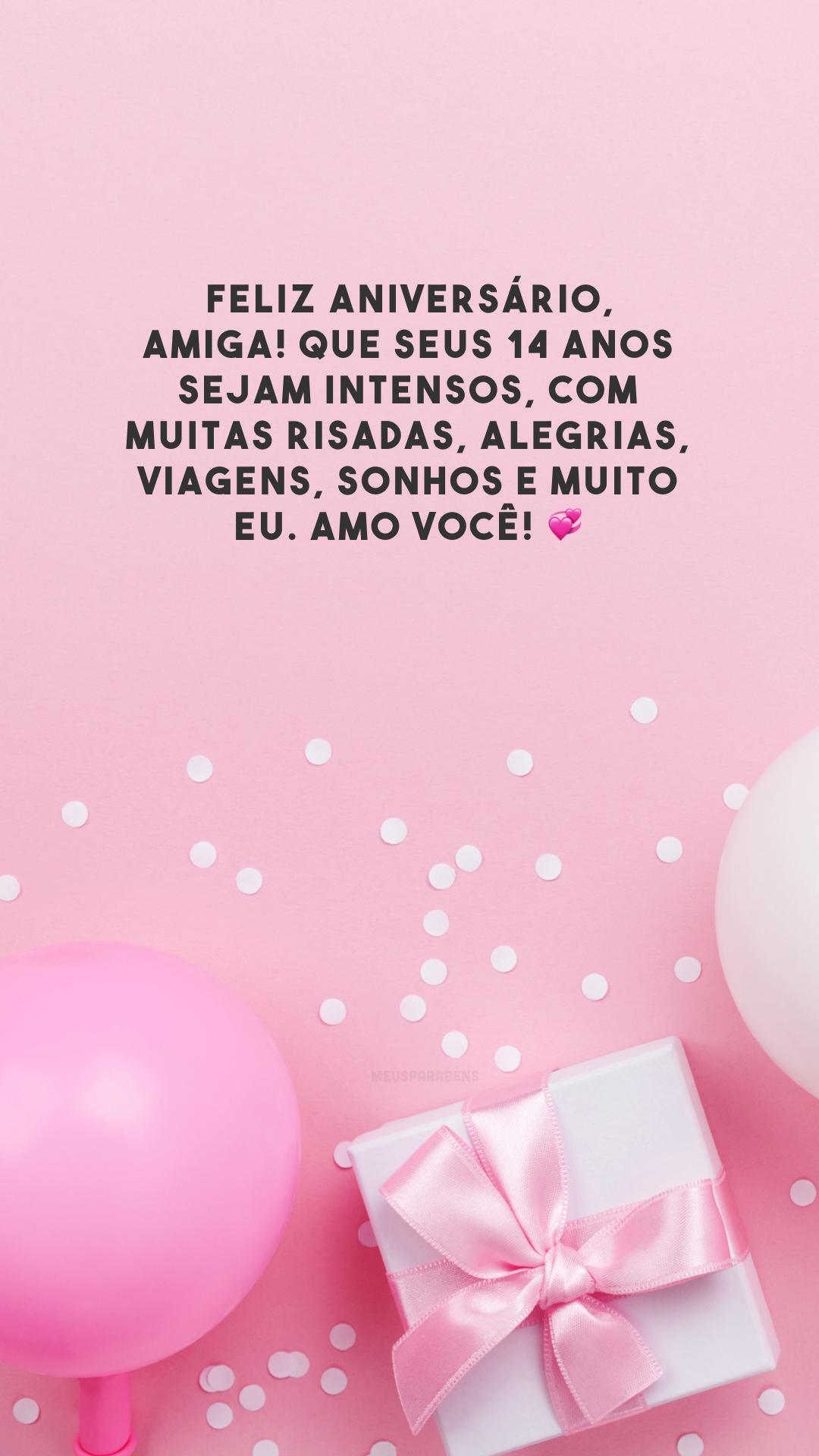 Feliz aniversário, amiga! Que seus 14 anos sejam intensos, com muitas risadas, alegrias, viagens, sonhos e muito eu. Amo você! 💞