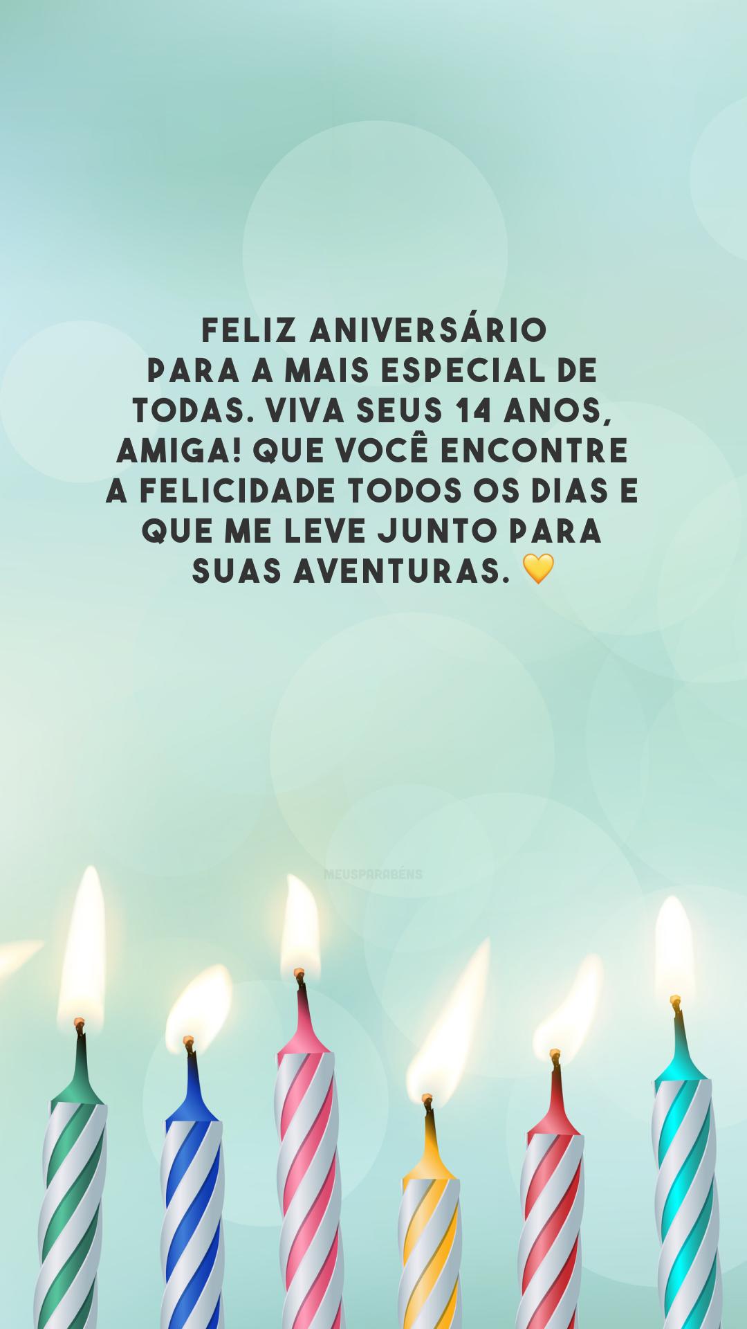 Feliz aniversário para a mais especial de todas. Viva seus 14 anos, amiga! Que você encontre a felicidade todos os dias e que me leve junto para suas aventuras. 💛