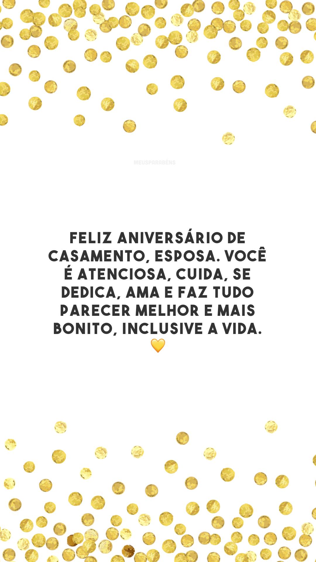 Feliz aniversário de casamento, esposa. Você é atenciosa, cuida, se dedica, ama e faz tudo parecer melhor e mais bonito, inclusive a vida. 💛