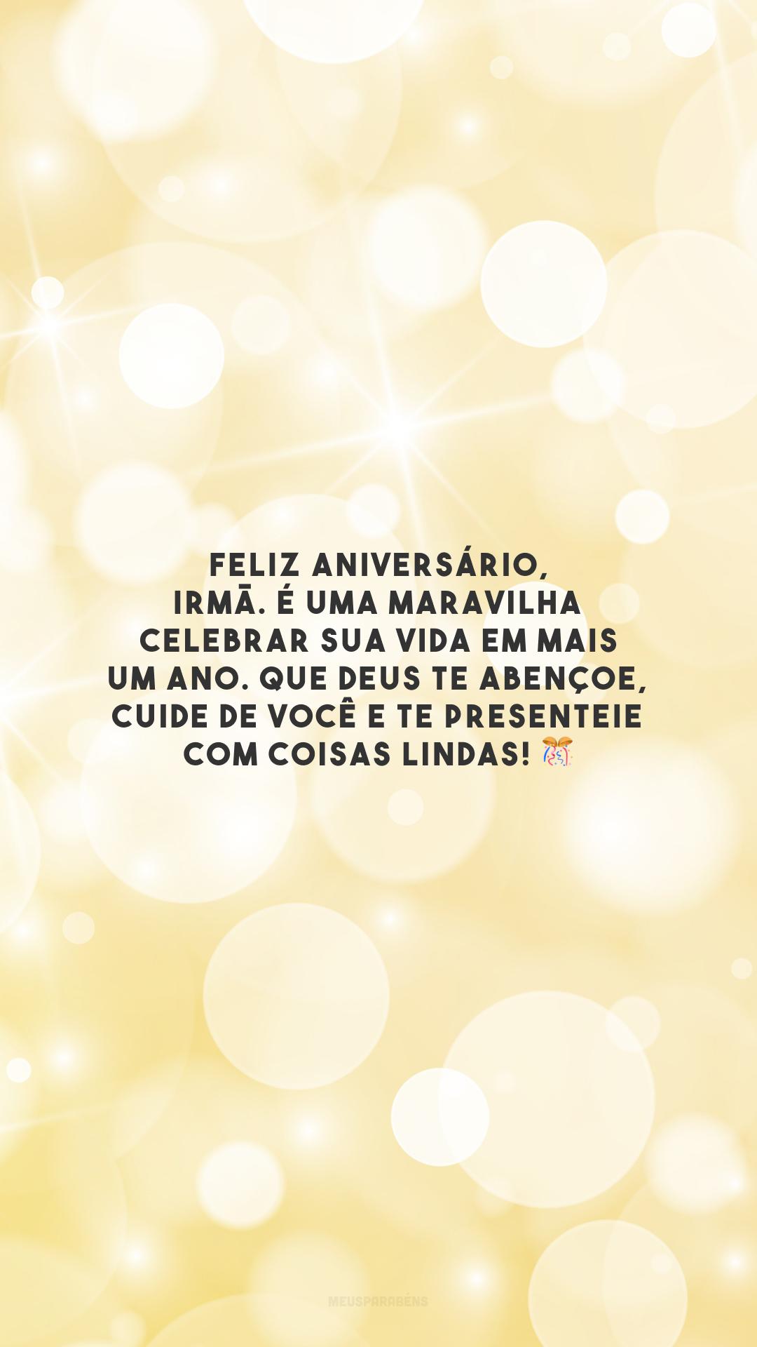 Feliz aniversário, irmã. É uma maravilha celebrar sua vida em mais um ano. Que Deus te abençoe, cuide de você e te presenteie com coisas lindas! 🎊
