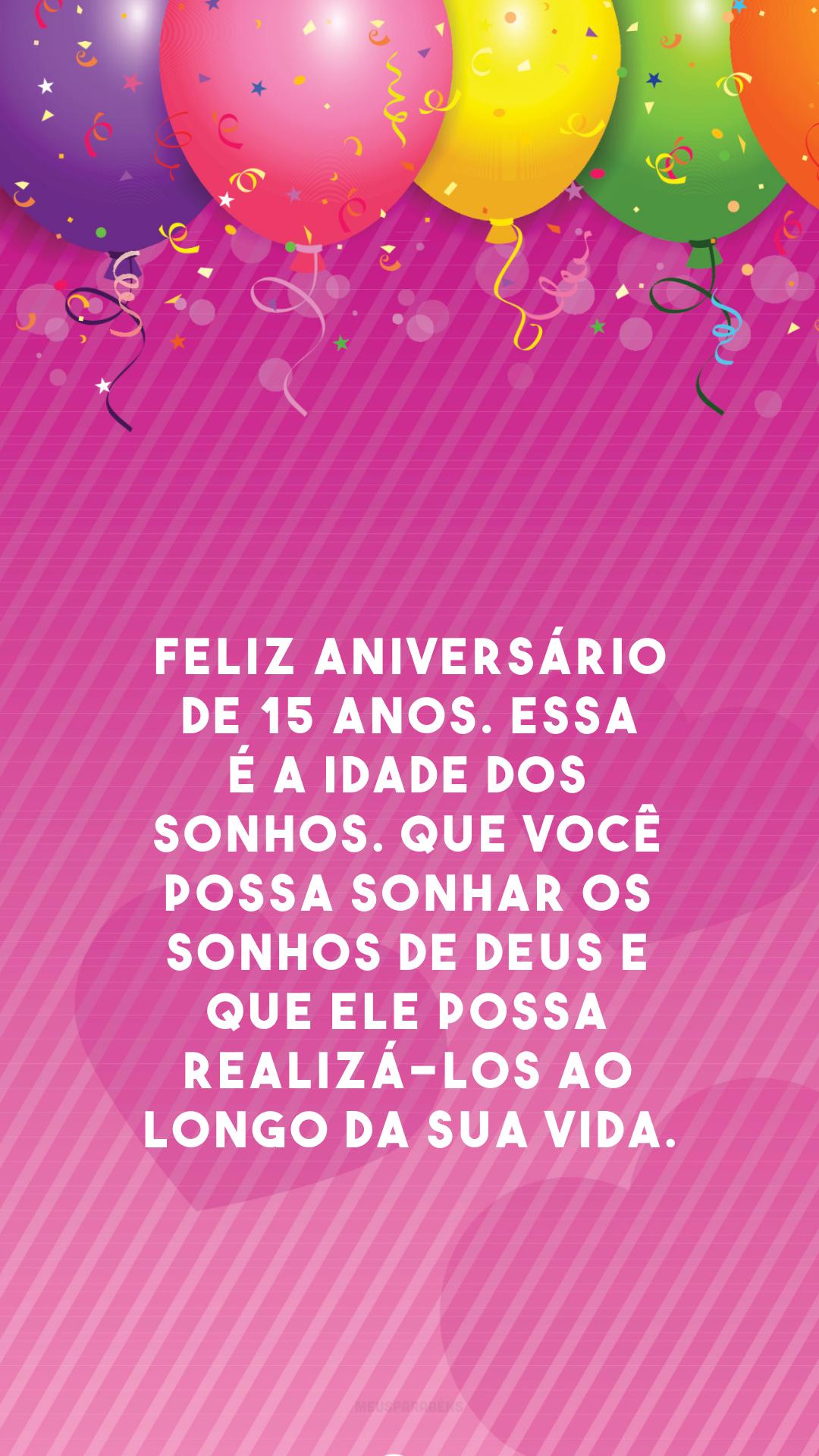 Feliz aniversário de 15 anos. Essa é a idade dos sonhos. Que você possa sonhar os sonhos de Deus e que Ele possa realizá-los ao longo da sua vida.