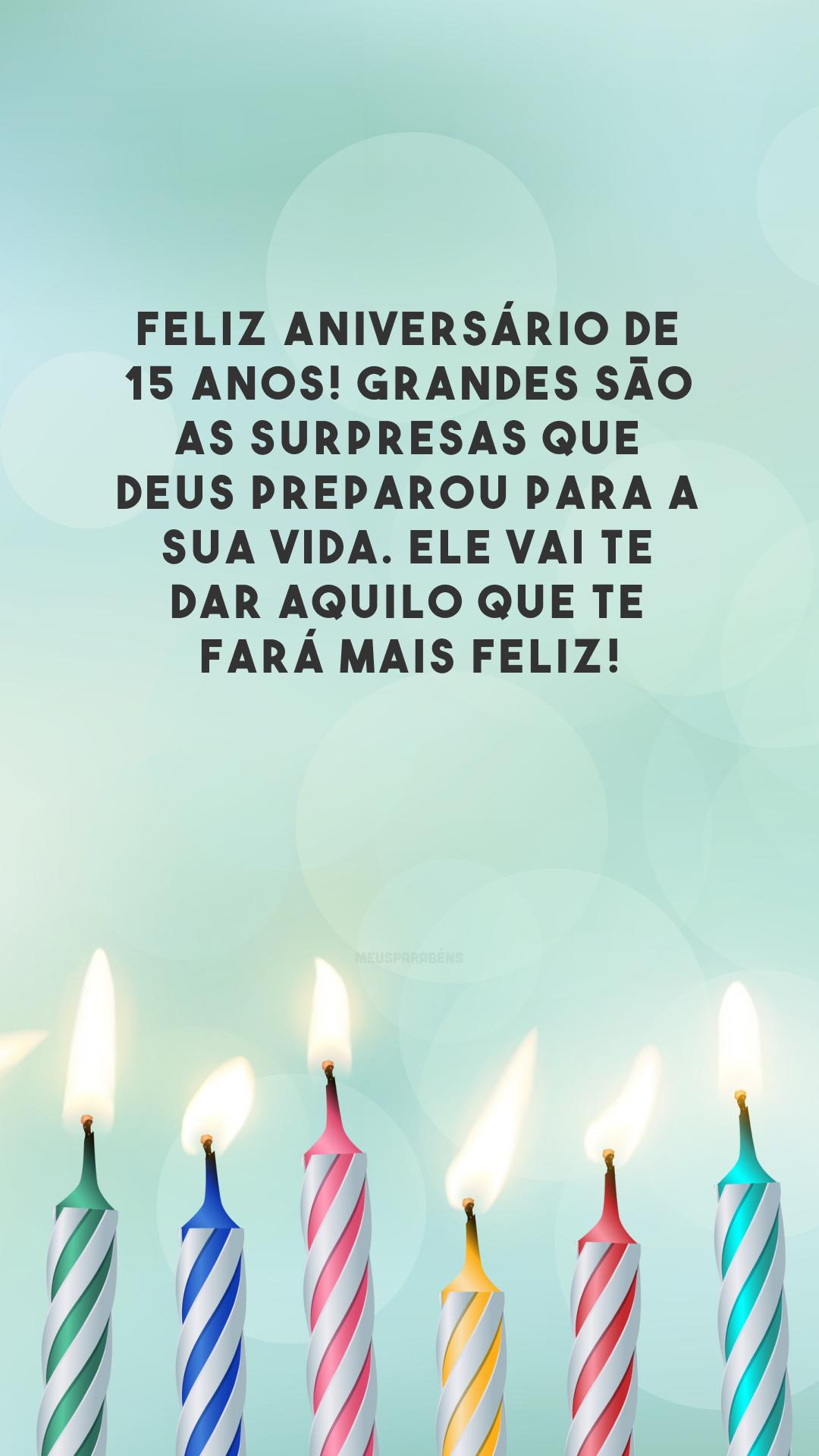 Feliz aniversário de 15 anos! Grandes são as surpresas que Deus preparou para a sua vida. Ele vai te dar aquilo que te fará mais feliz!