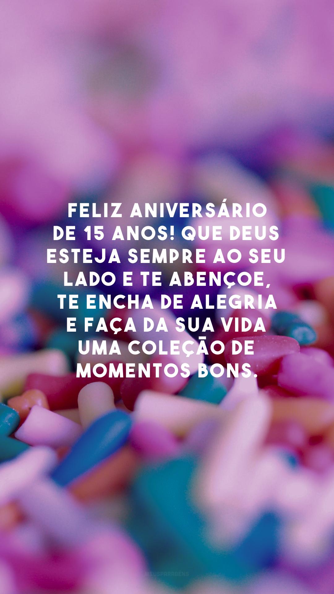Feliz aniversário de 15 anos! Que Deus esteja sempre ao seu lado e te abençoe, te encha de alegria e faça da sua vida uma coleção de momentos bons.